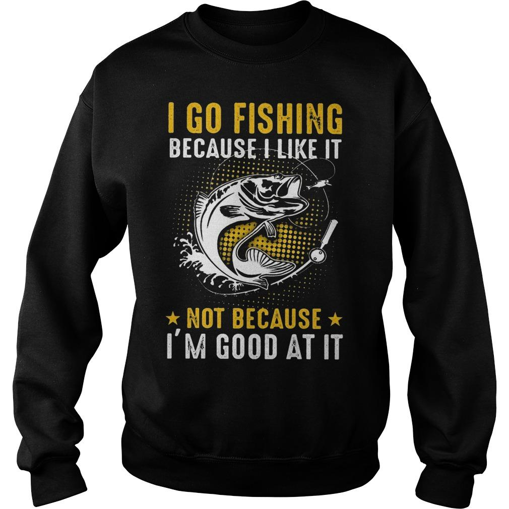I Go Fishing Because I Like It Not Because I'm Good At It Sweater