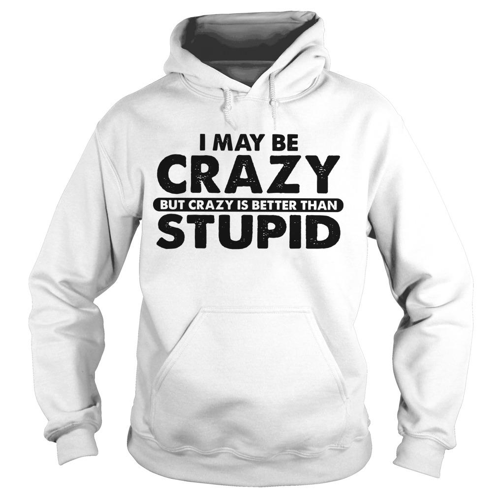 I May Be Crazy But Crazy Is Better Than Stupid Hoodie