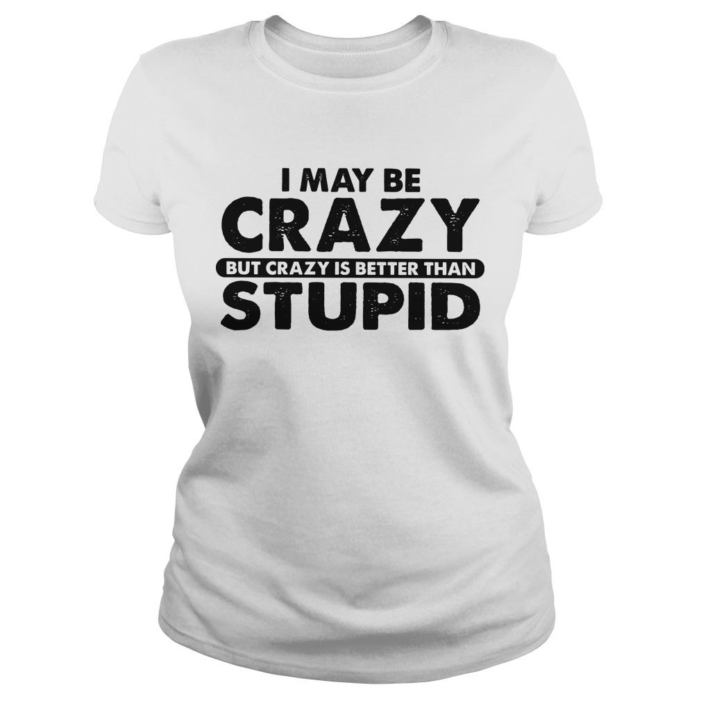 I May Be Crazy But Crazy Is Better Than Stupid Longsleeve