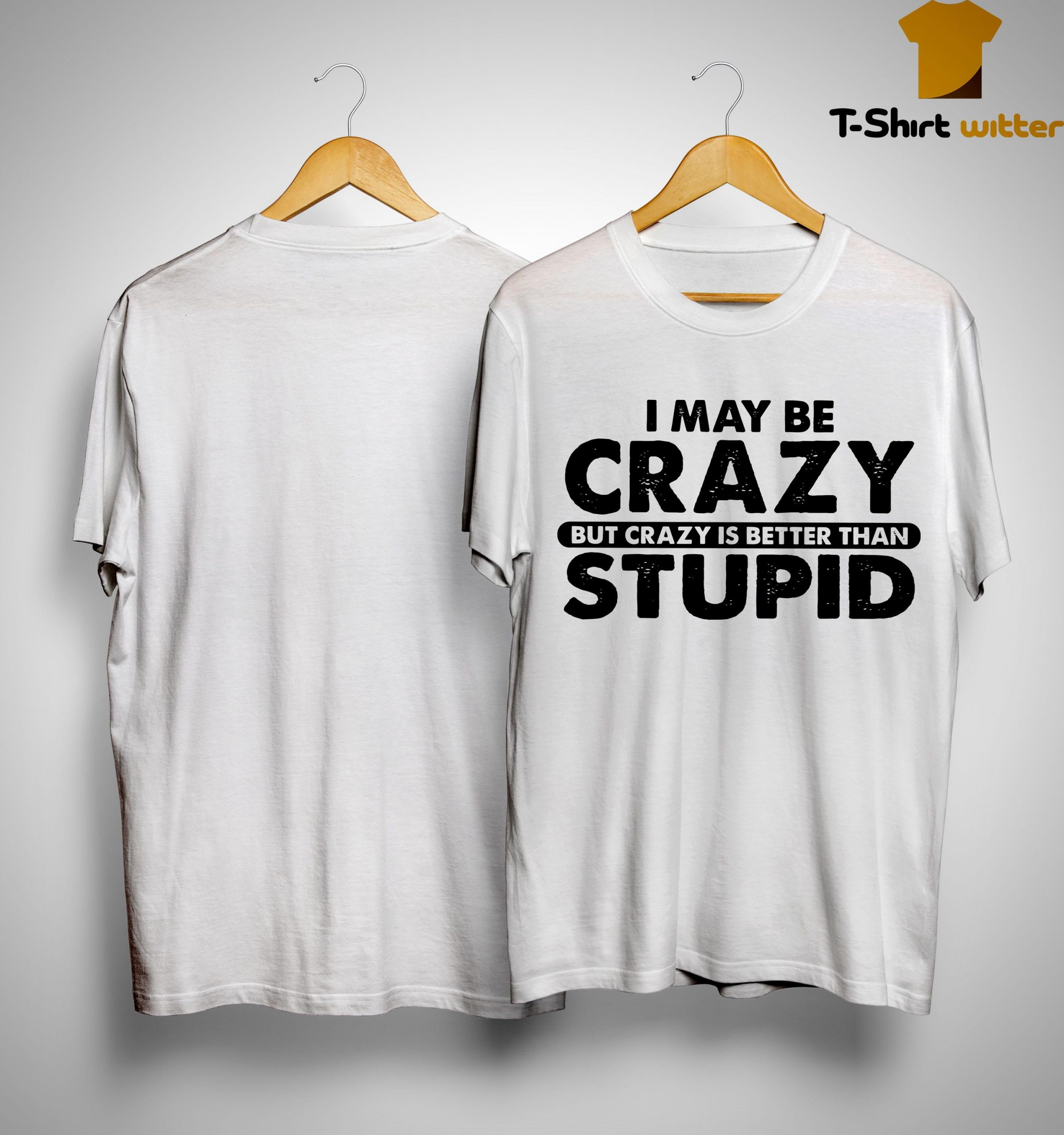 I May Be Crazy But Crazy Is Better Than Stupid Shirt