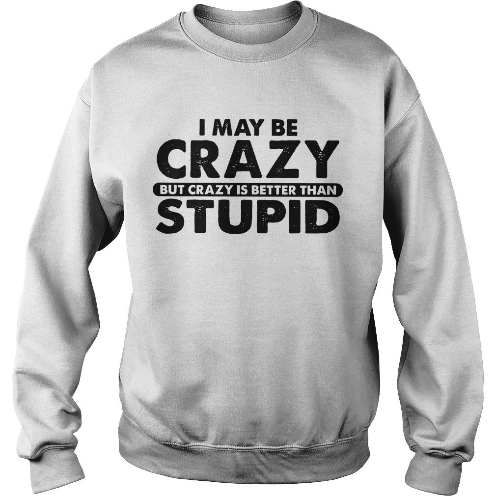 I May Be Crazy But Crazy Is Better Than Stupid Sweater