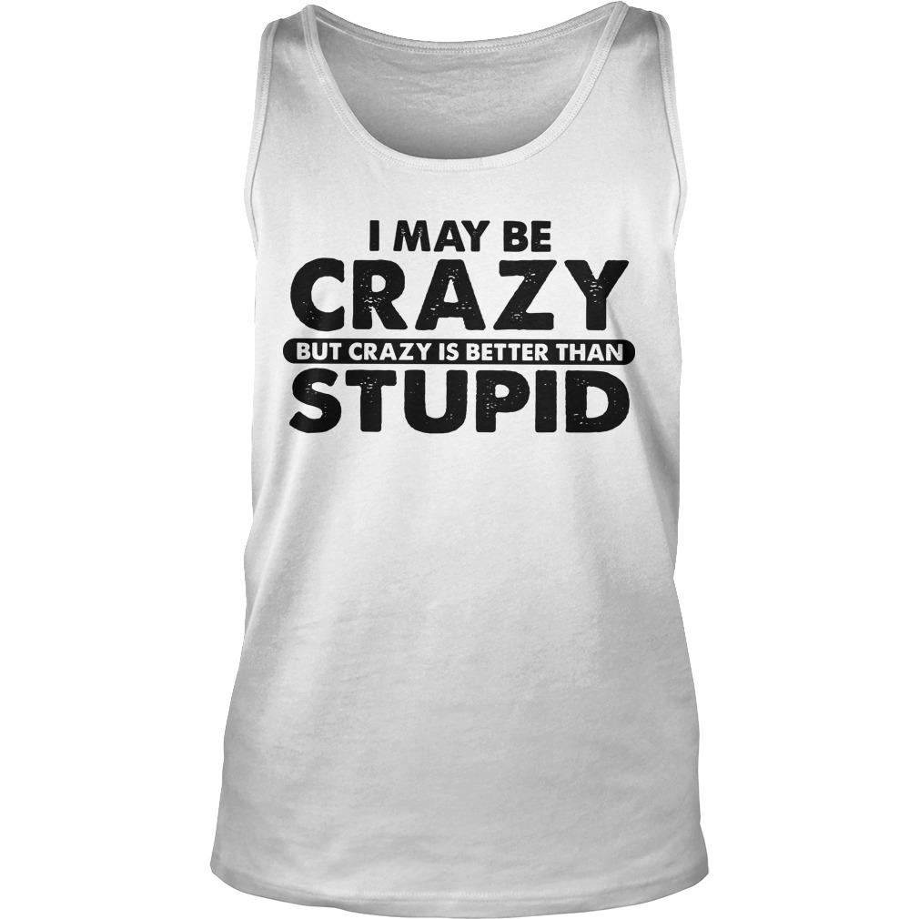 I May Be Crazy But Crazy Is Better Than Stupid Tank Top