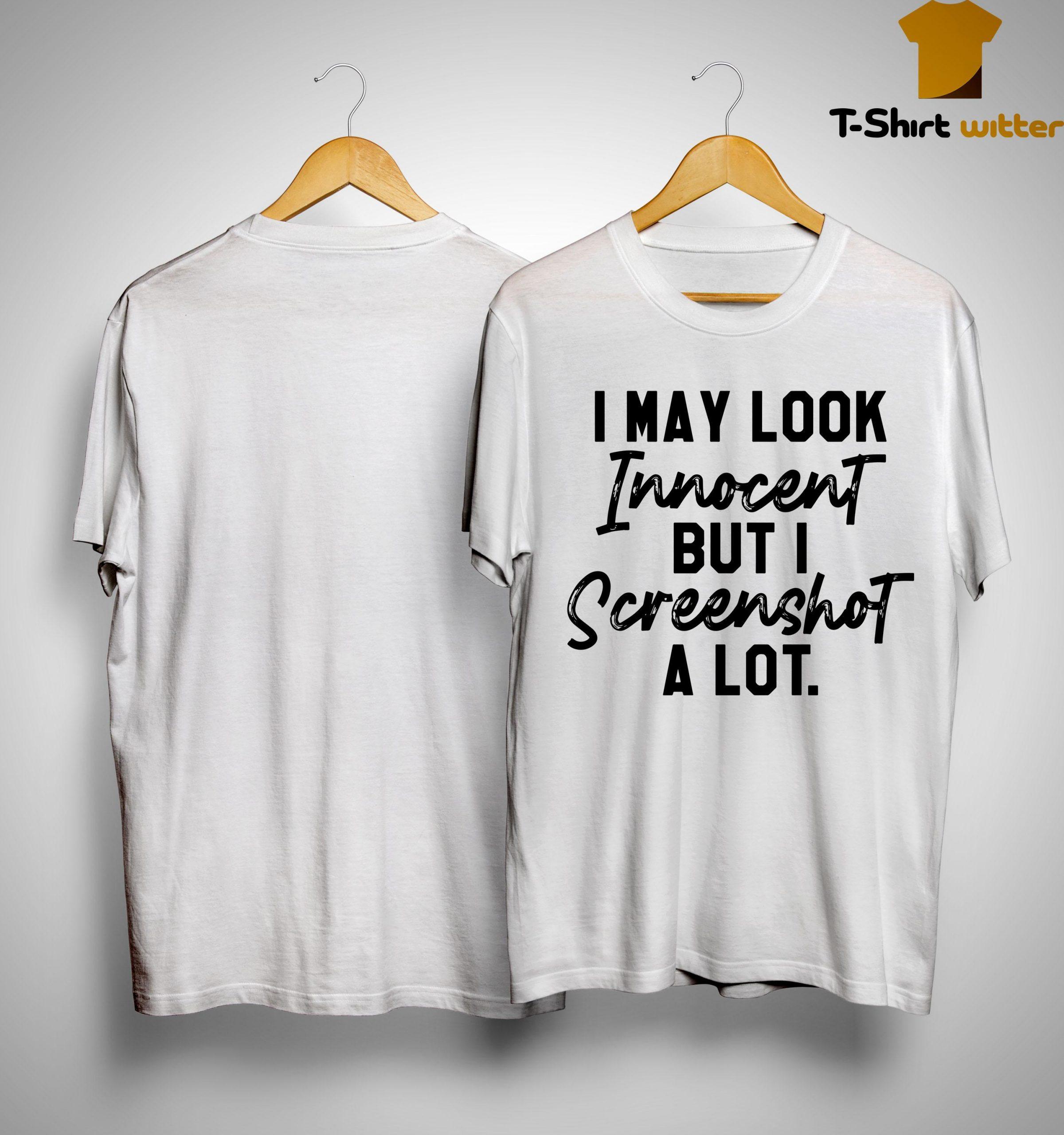 I May Look Innocent But I Screenshot A Lot Shirt