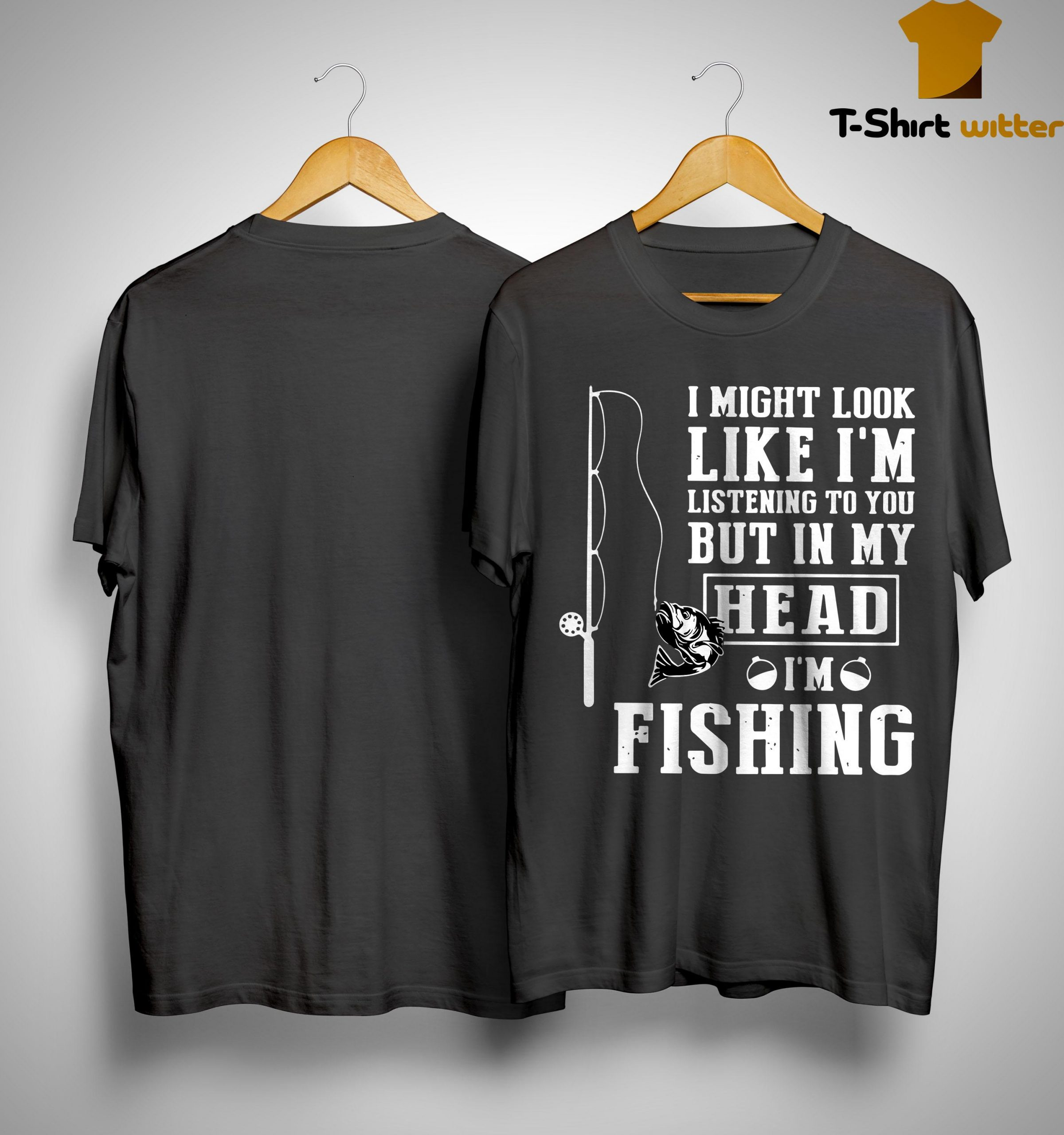 I Might Look Like I'm Listening To You But In My Head I'm Fishing Shirt