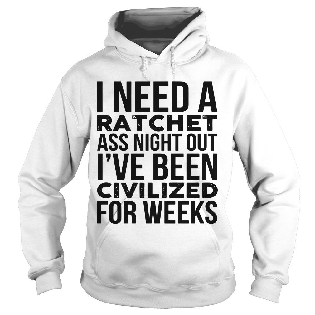 I Need A Ratchet Ass Night Out I've Been Civilized For Weeks Hoodie