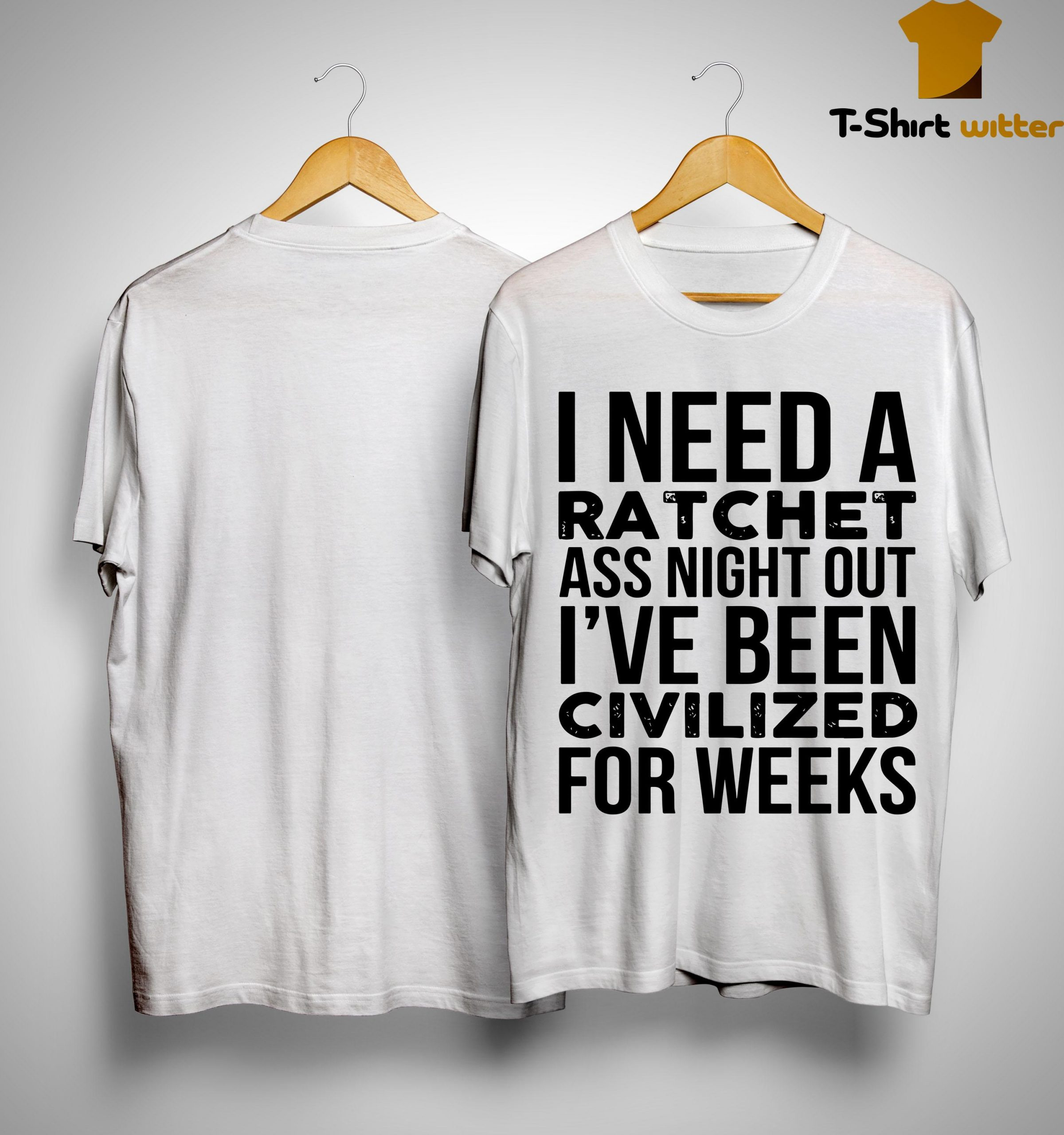 I Need A Ratchet Ass Night Out I've Been Civilized For Weeks Shirt