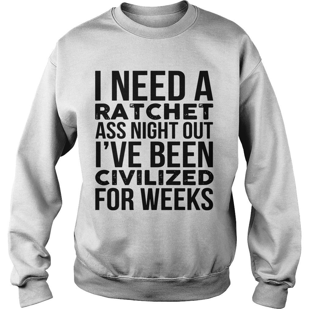 I Need A Ratchet Ass Night Out I've Been Civilized For Weeks Sweater