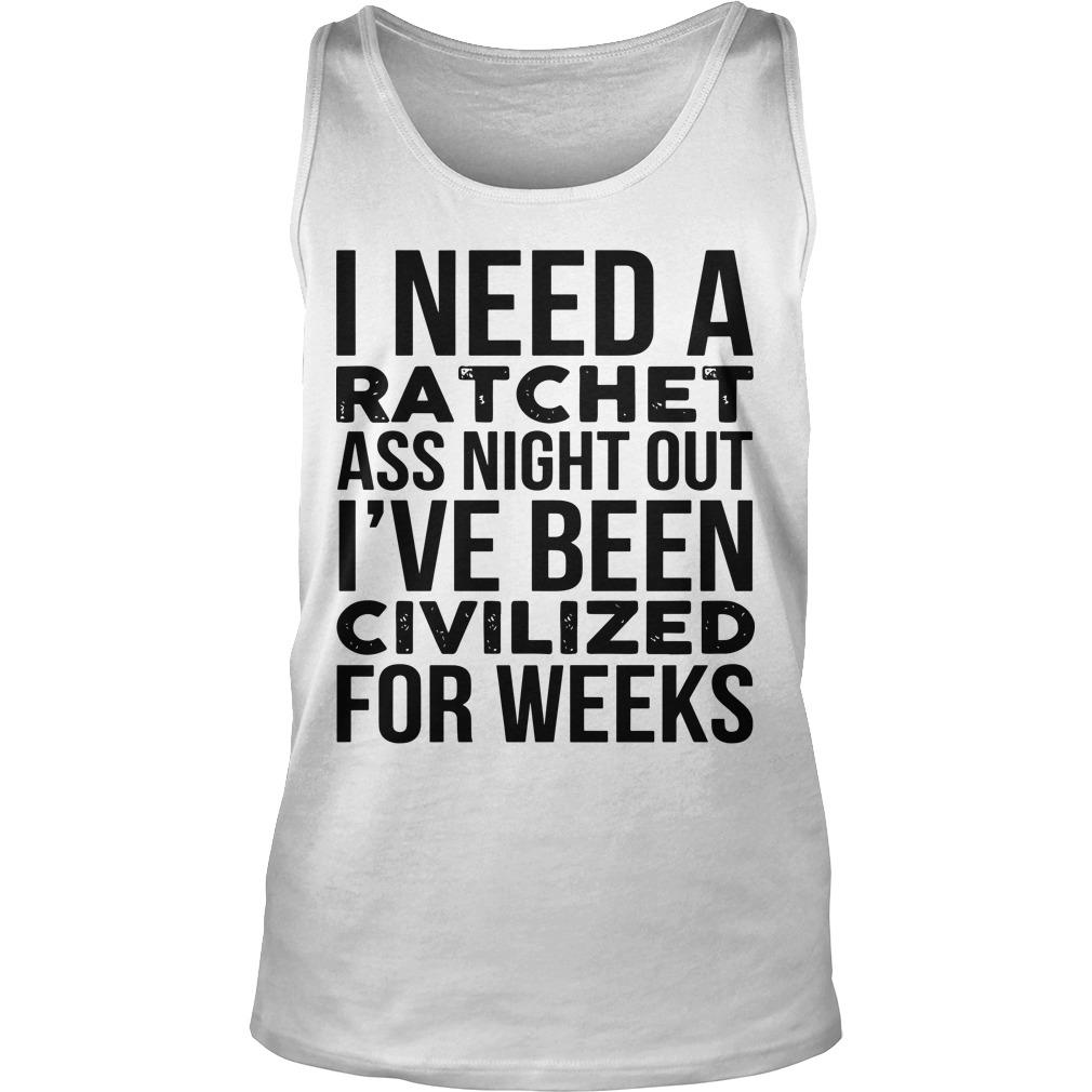I Need A Ratchet Ass Night Out I've Been Civilized For Weeks Tank Top