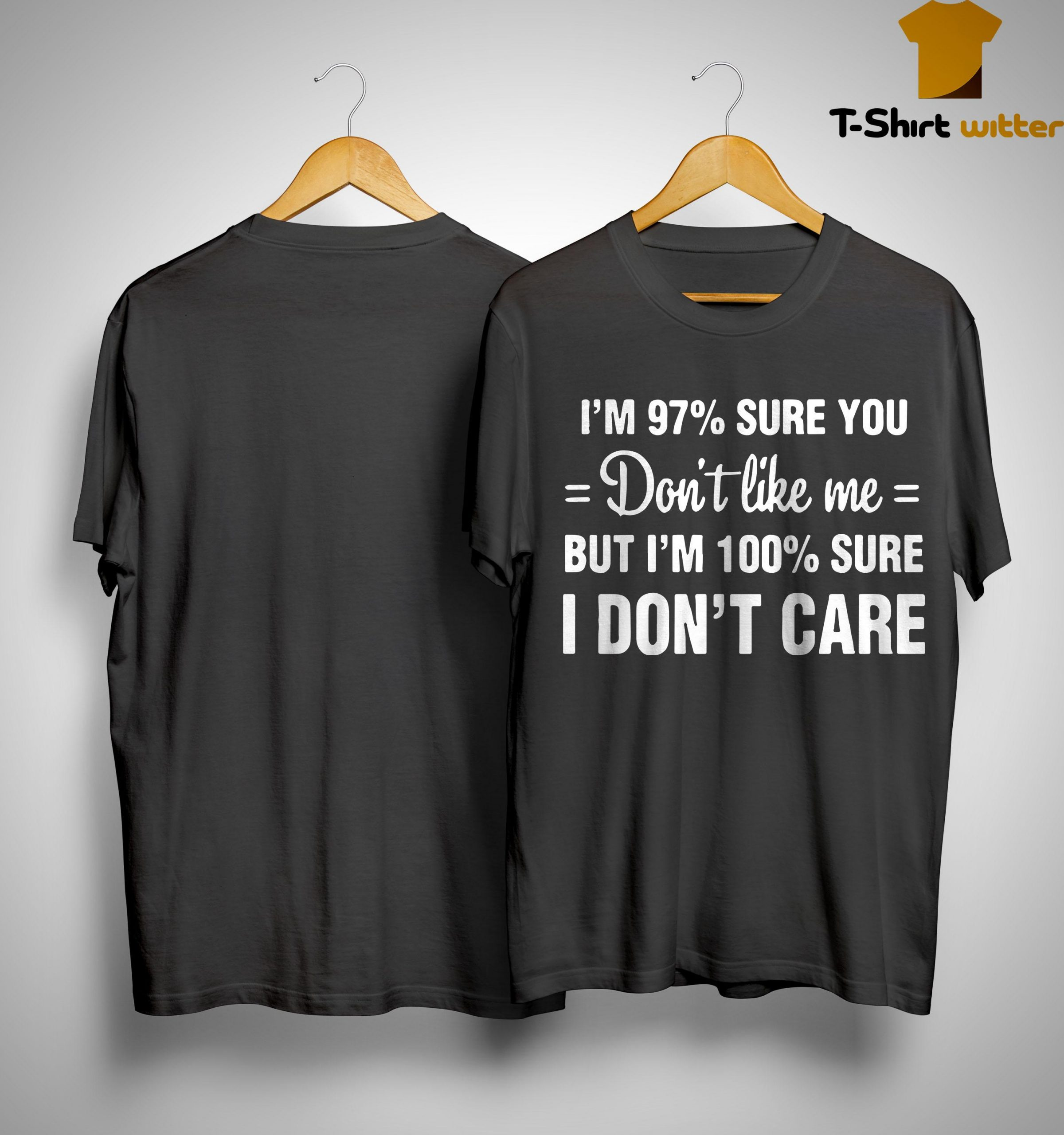 I'm 97% Sure You Don't Like Me But I'm 100% Sure I Don't Care Shirt