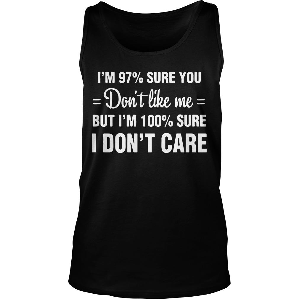 I'm 97% Sure You Don't Like Me But I'm 100% Sure I Don't Care Tank Top