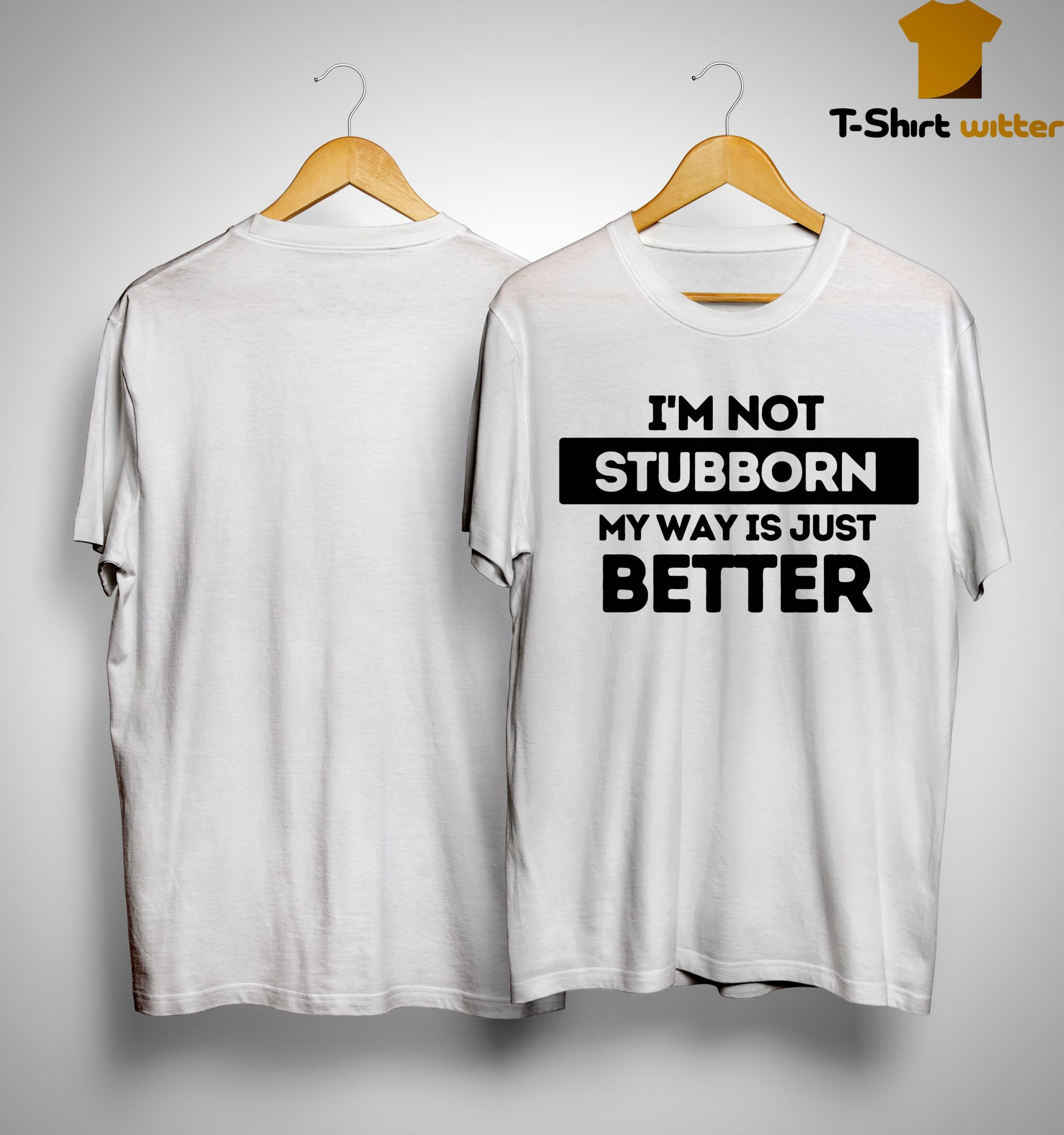 I'm Not Stubborn My Way Is Just Better Shirt