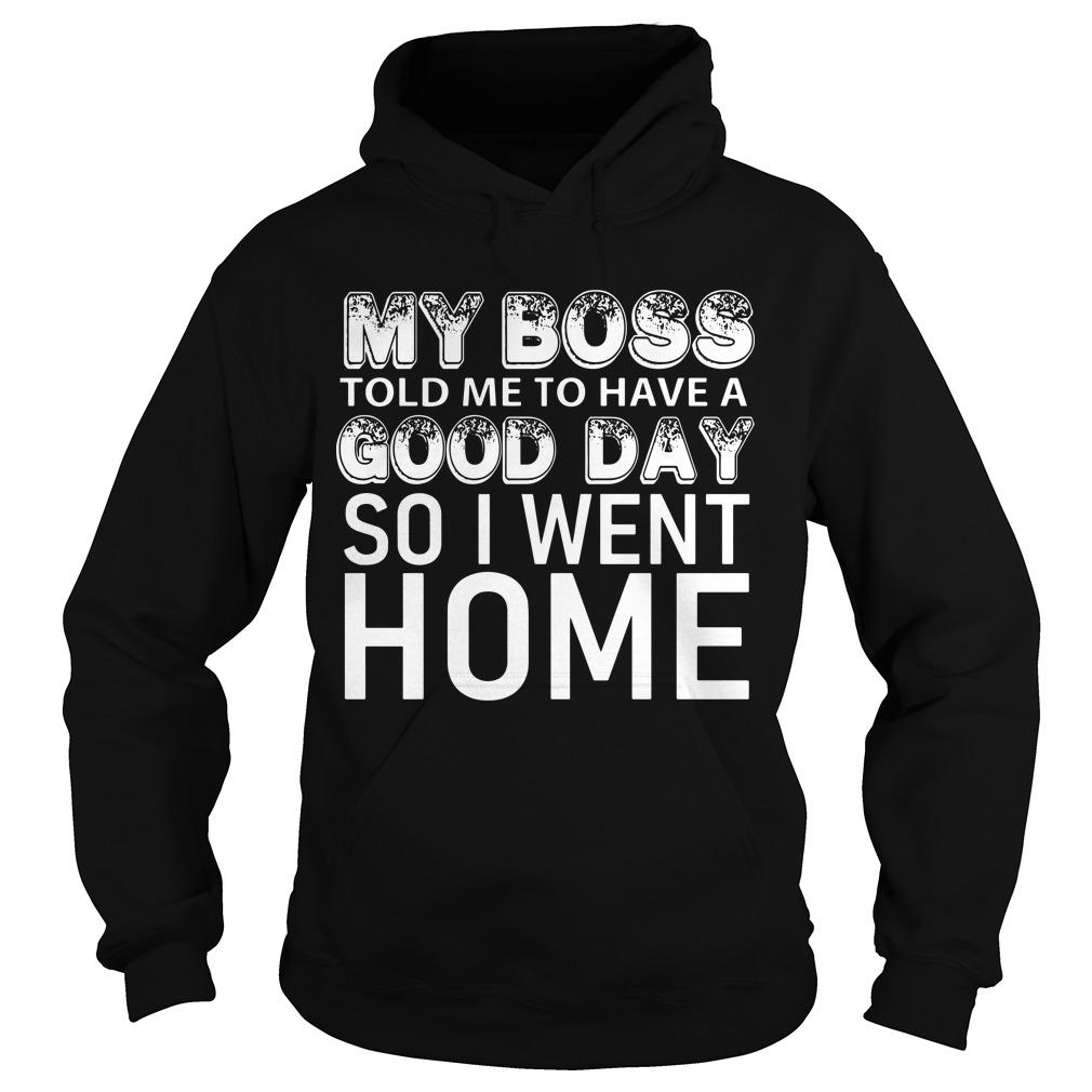 My Boss Told Me To Have A Good Day So I Went Home Hoodie