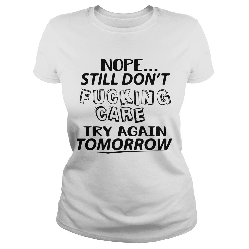 Nope Still Don't Fucking Care Try Again Tomorrow Longsleeve