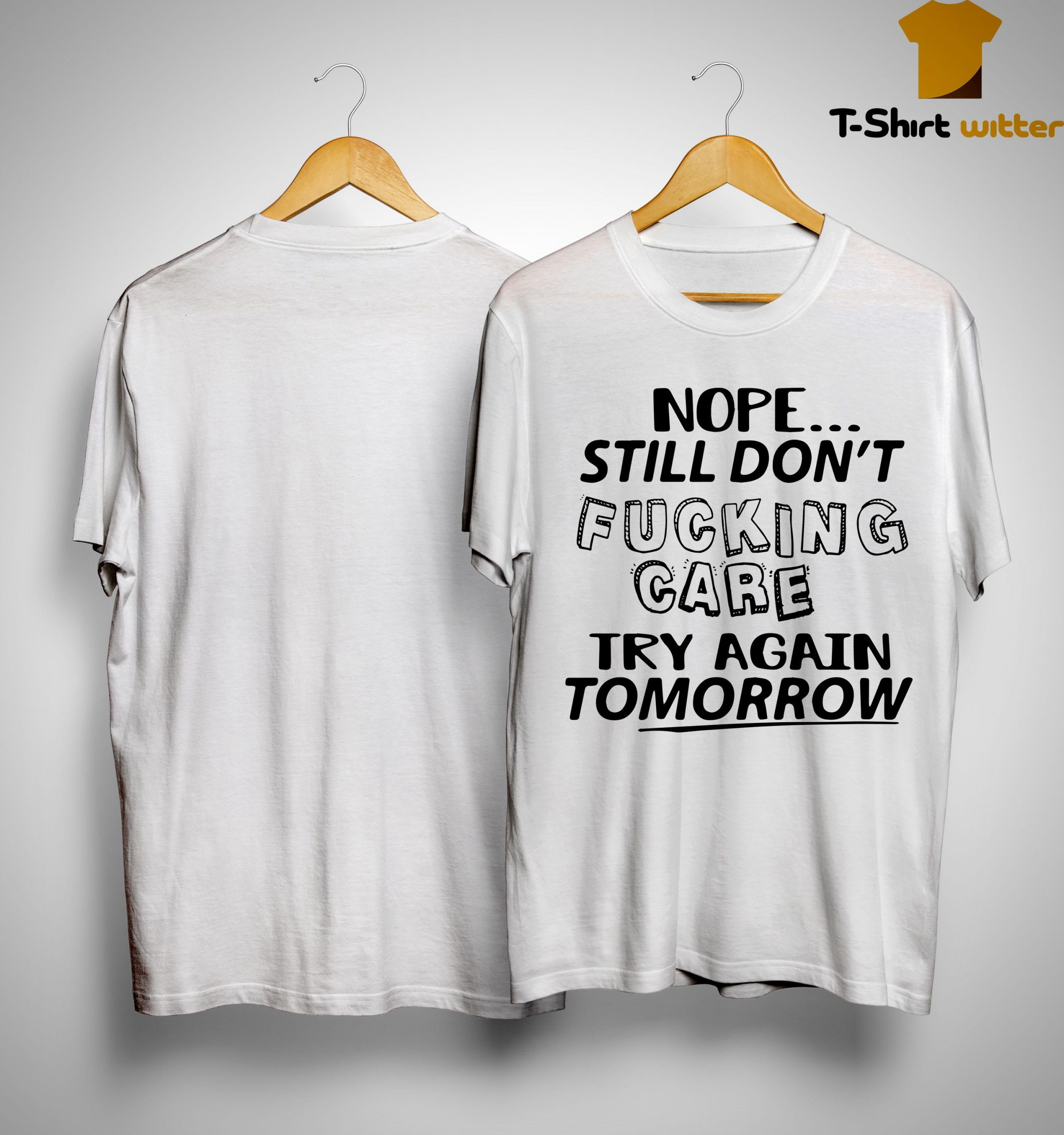 Nope Still Don't Fucking Care Try Again Tomorrow Shirt