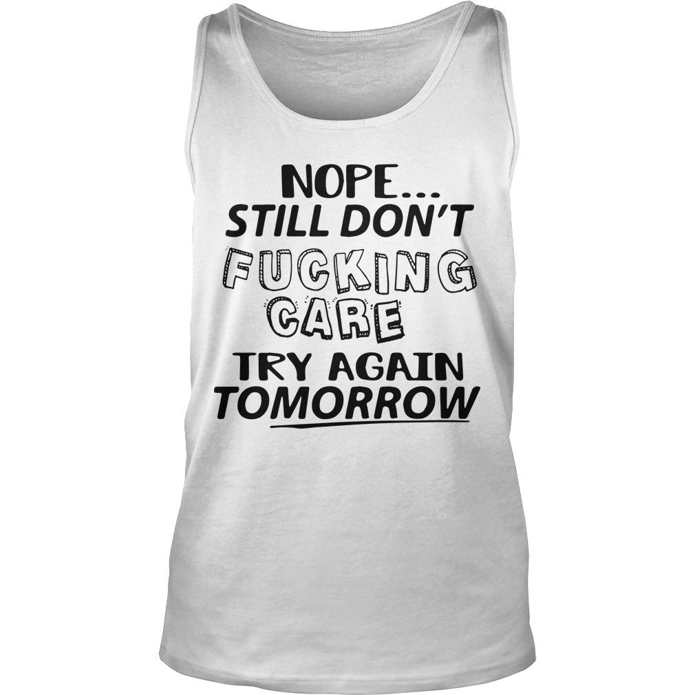 Nope Still Don't Fucking Care Try Again Tomorrow Tank Top