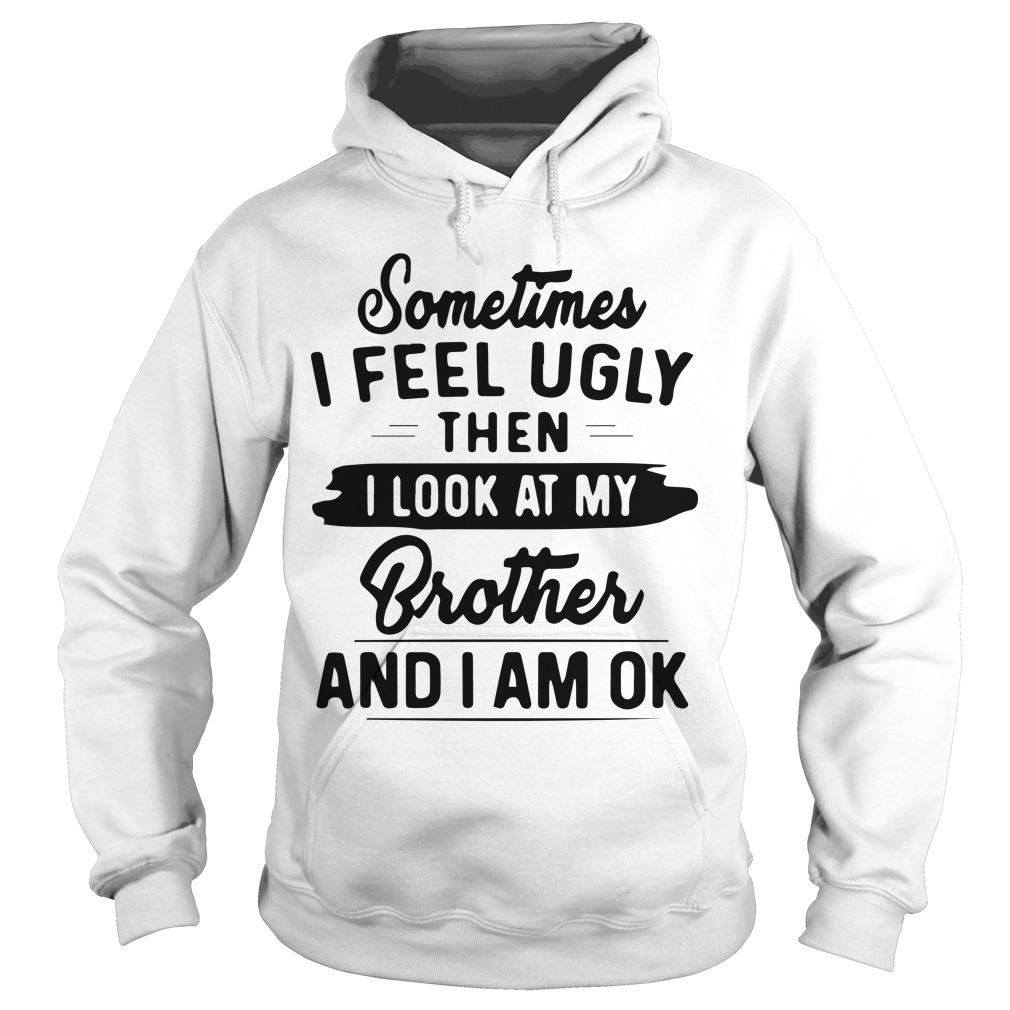 Sometimes I Feel Ugly Then I Look At My Brother And I Am Ok Hoodie