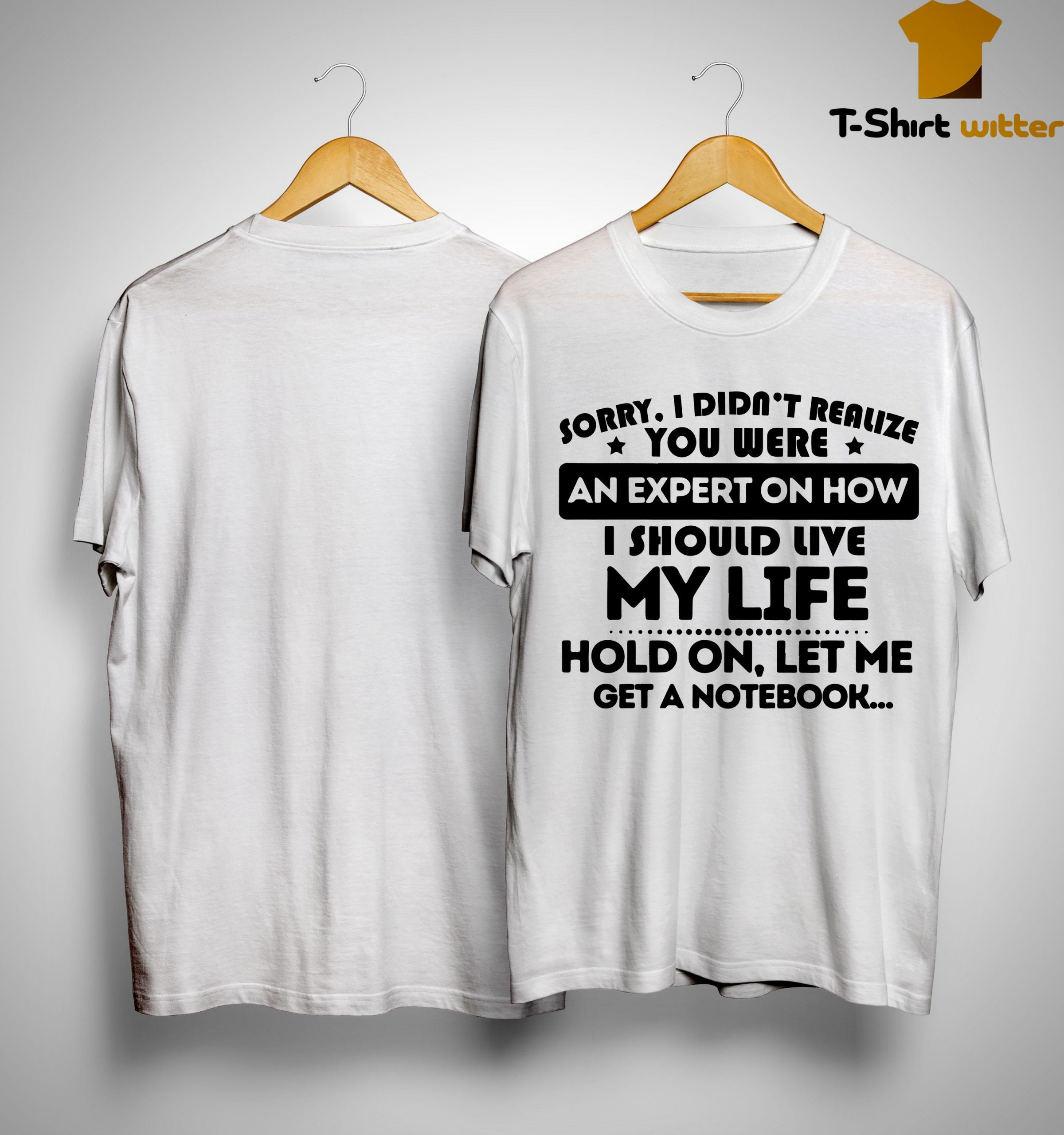 Sorry I Didn't Realize You Were An Expert On How I Should Live My Life Shirt