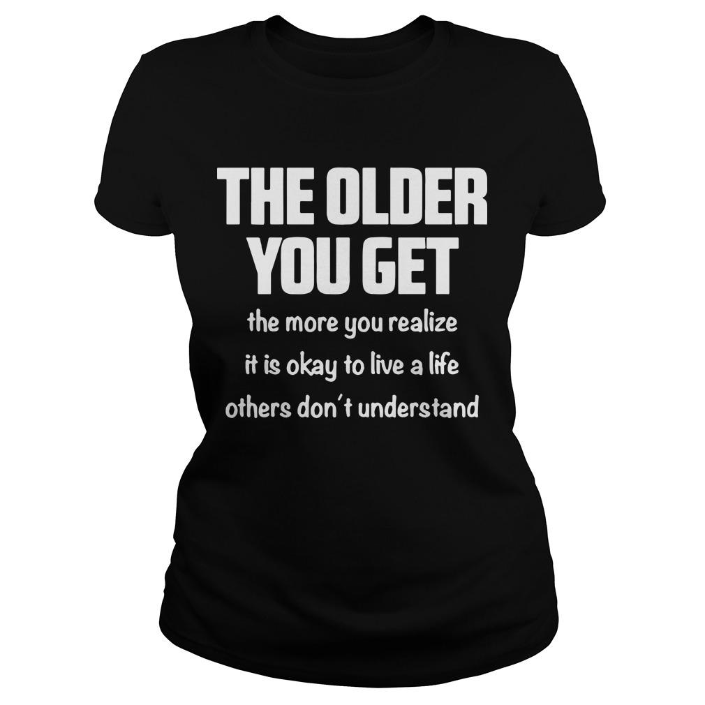 The Older You Get The More You Realize It Is Okay To Live A Life Others Don't Understand Longsleeve