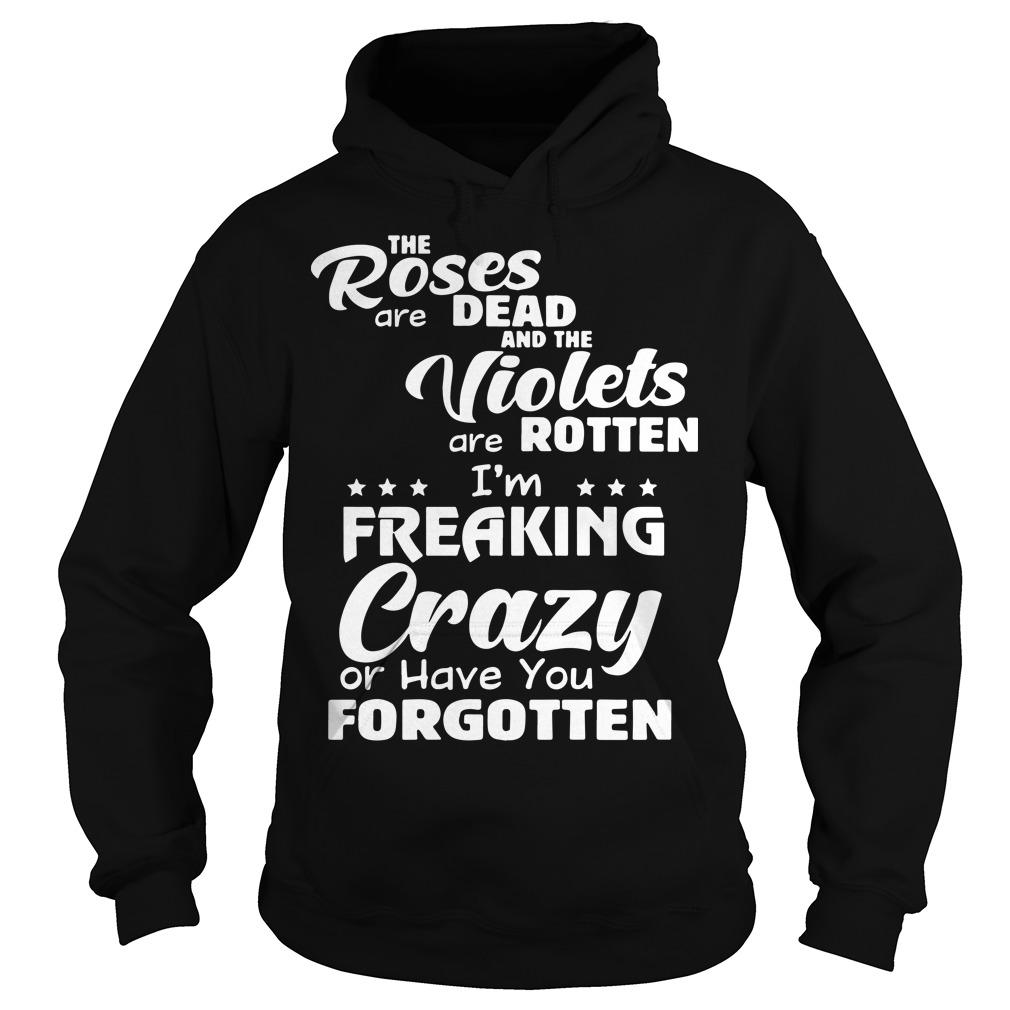 The Roses Are Dead And The Violets Are Rotten I'm Freaking Crazy And Have You Forgotten Hoodie