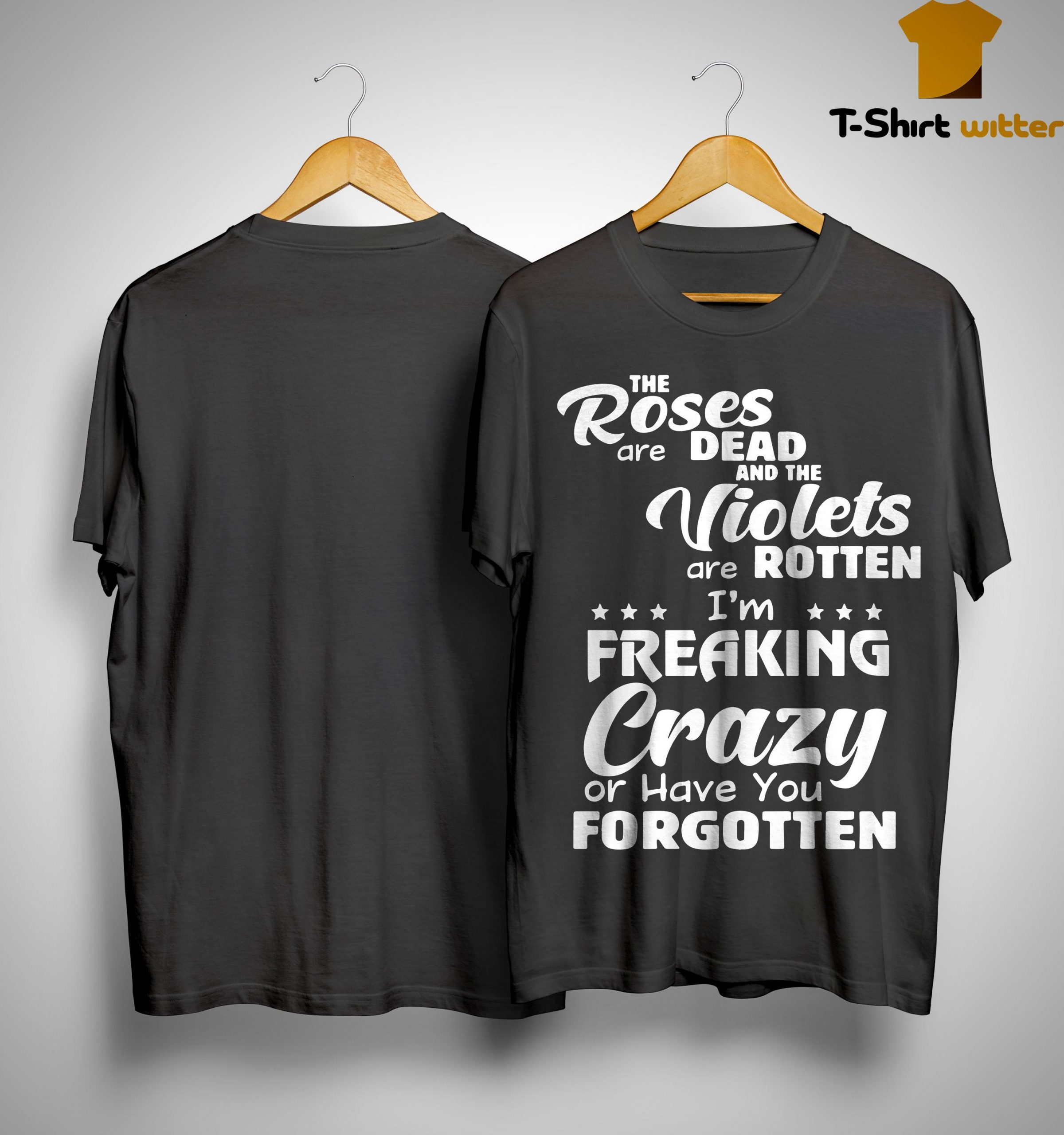 The Roses Are Dead And The Violets Are Rotten I'm Freaking Crazy And Have You Forgotten Shirt