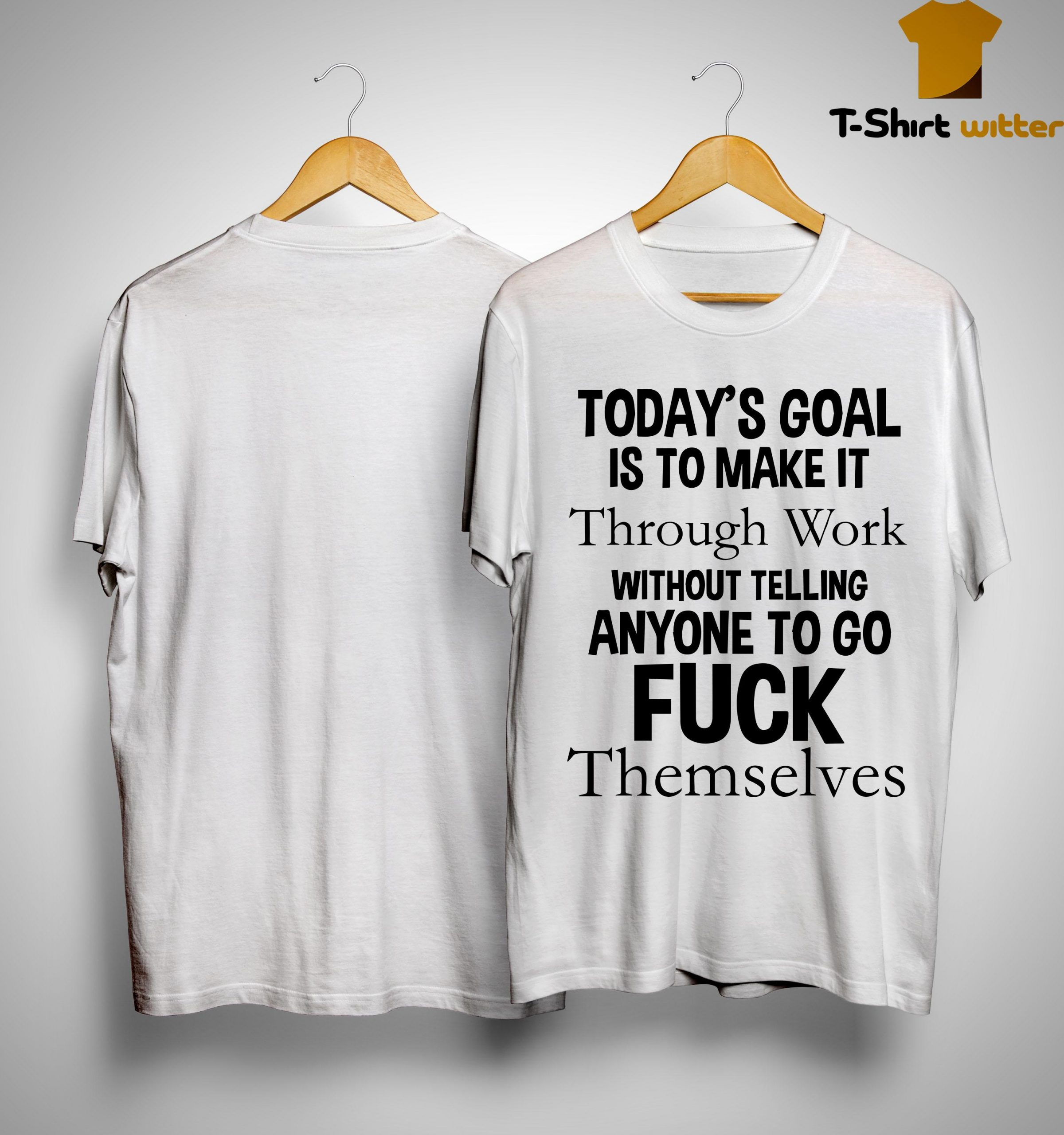 Today's Goal Is To Make It Through Work Without Telling Anyone To Go Fuck Themselves Shirt
