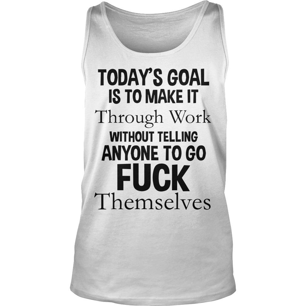 Today's Goal Is To Make It Through Work Without Telling Anyone To Go Fuck Themselves Tank Top