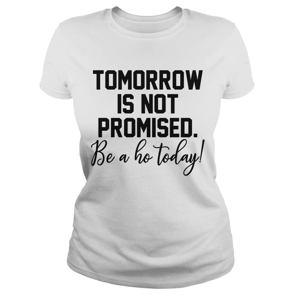 Tomorrow Is Not Promised Be A Ho Today Longsleeve