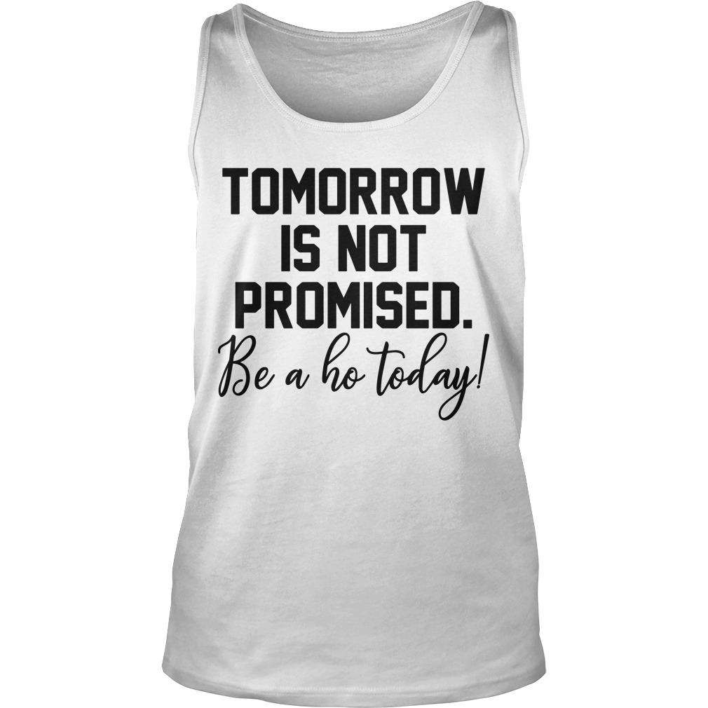 Tomorrow Is Not Promised Be A Ho Today Tank Top