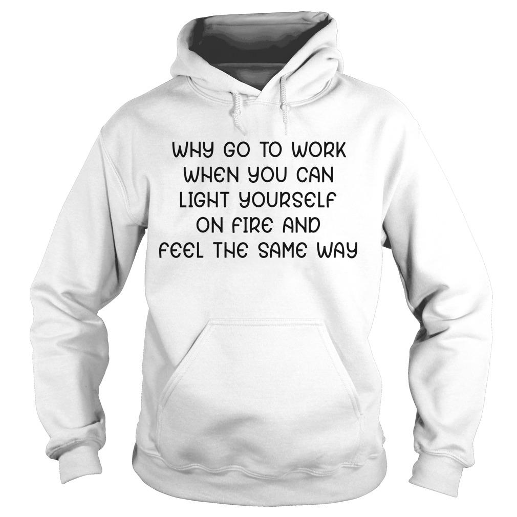 Why Go To Work When You Can Light Yourself On Fire And Feel The Same Way Hoodie