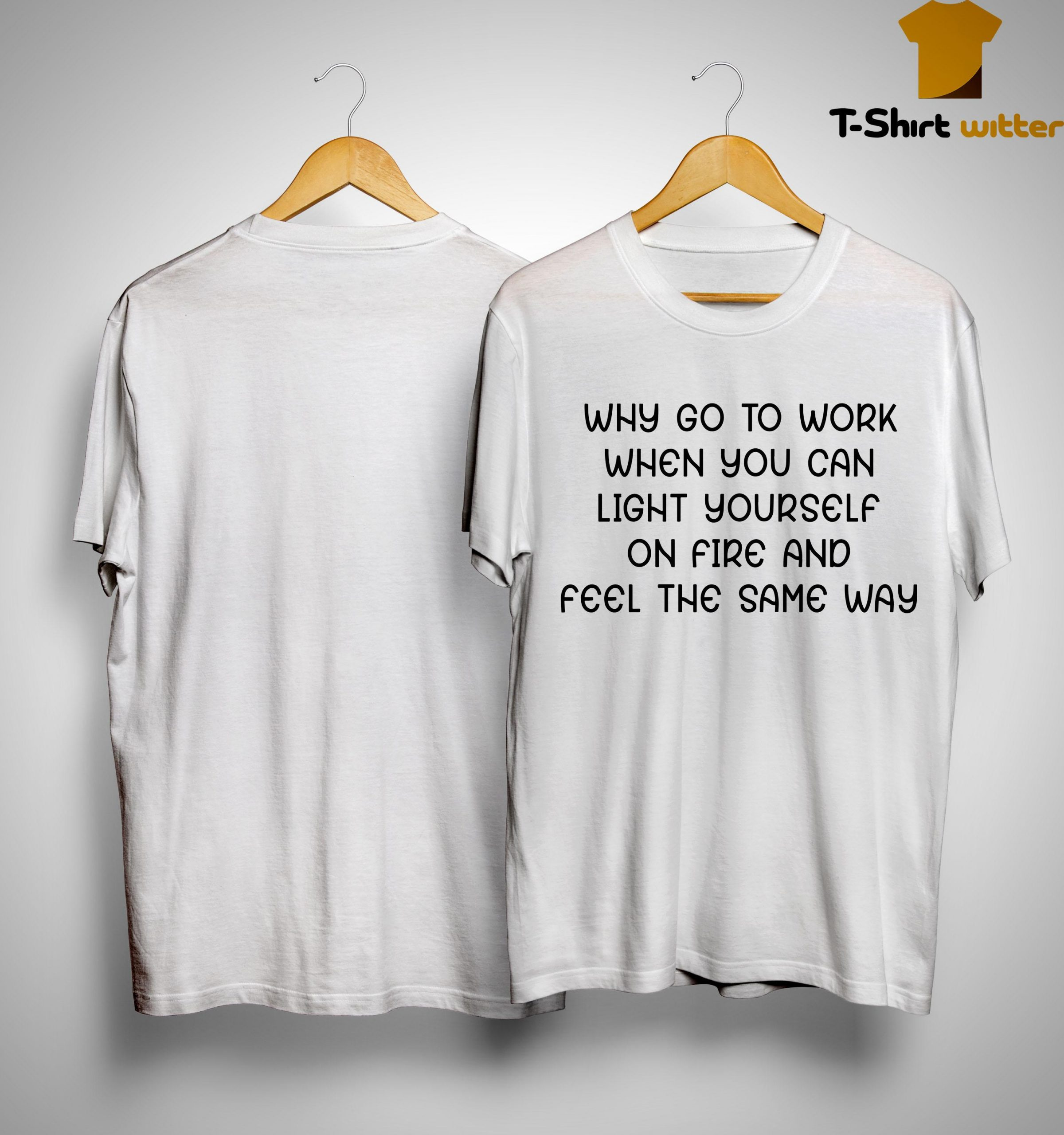 Why Go To Work When You Can Light Yourself On Fire And Feel The Same Way Shirt
