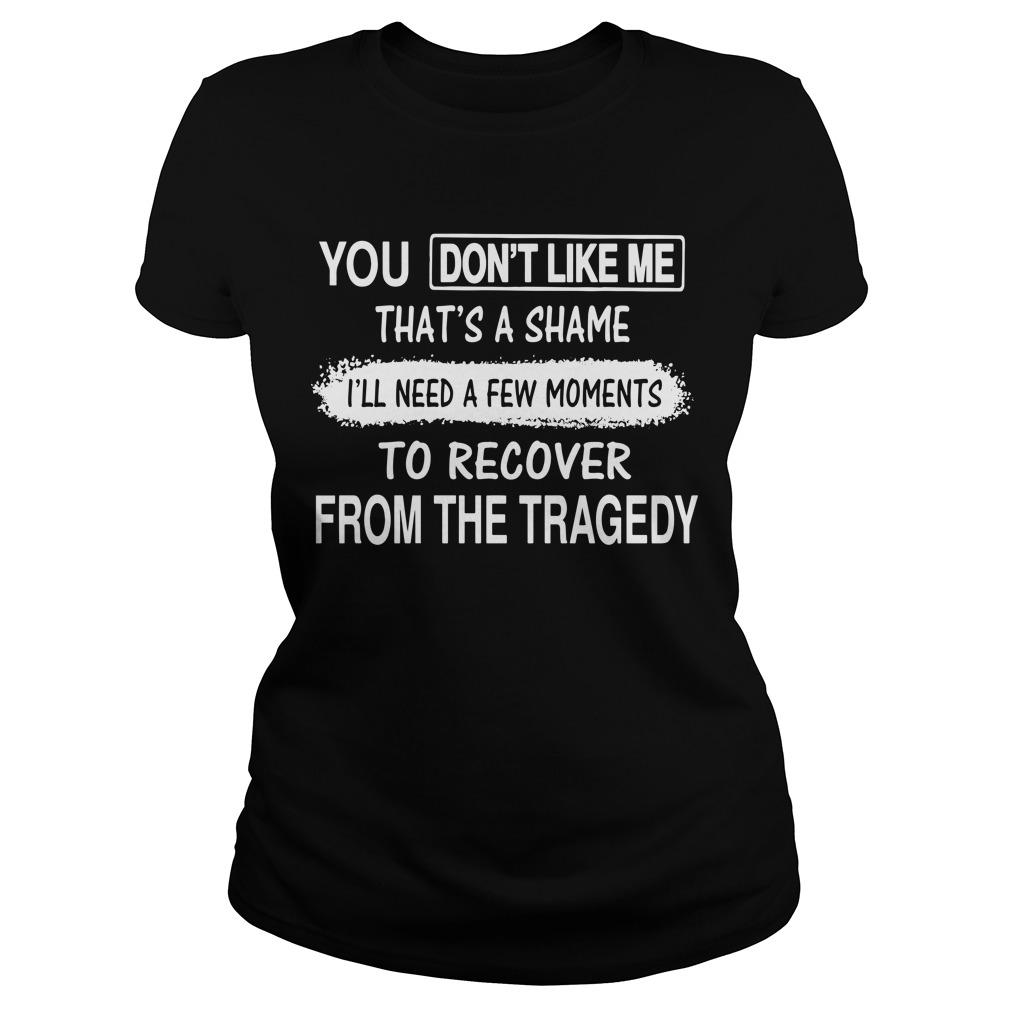 You Don't Like Me That's A Shame I'll Need A Few Moments To Recover From The Tragedy Longsleeve