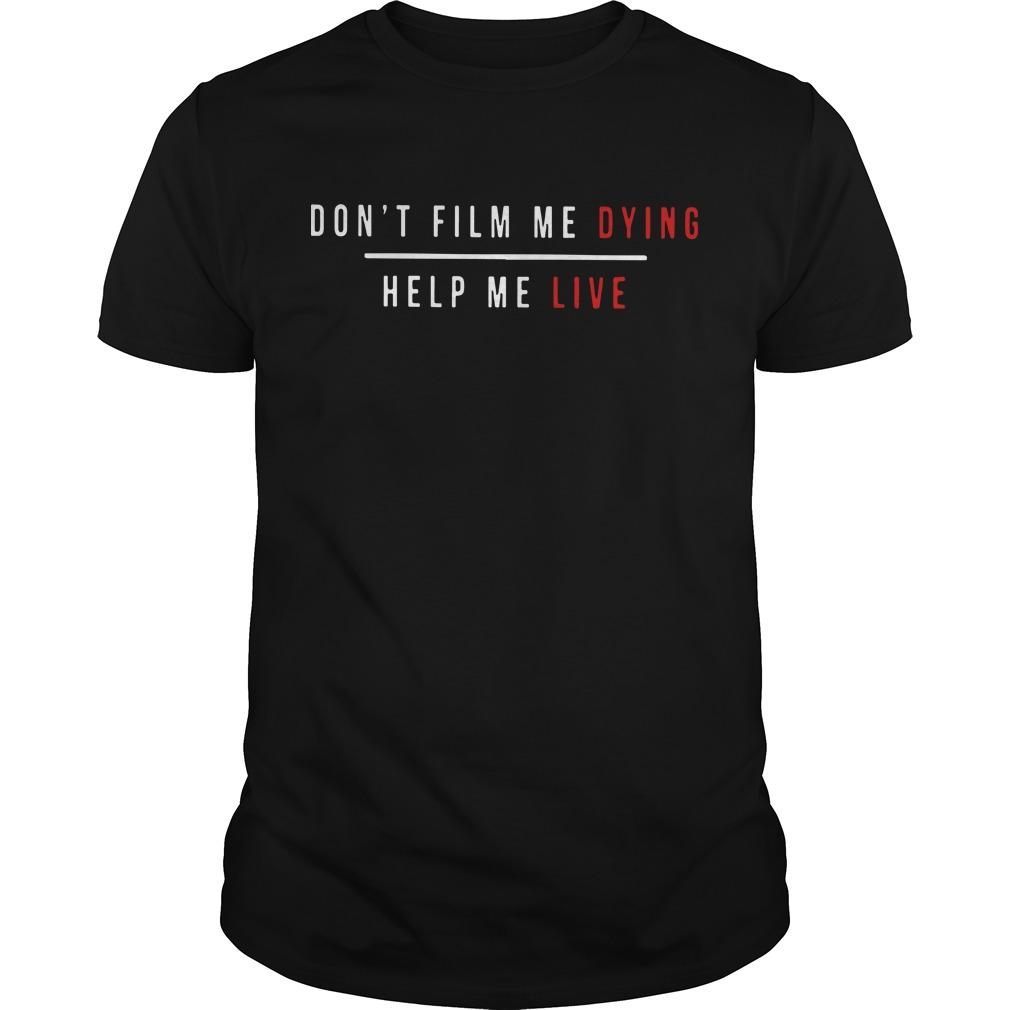 Don't Film Me Dying Help Me Live Shirt