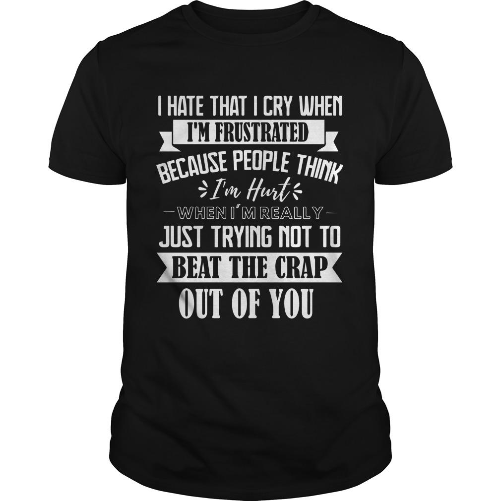 I Hate That I Cry When I'm Frustrated Because People Think I'm Hurt Shirt