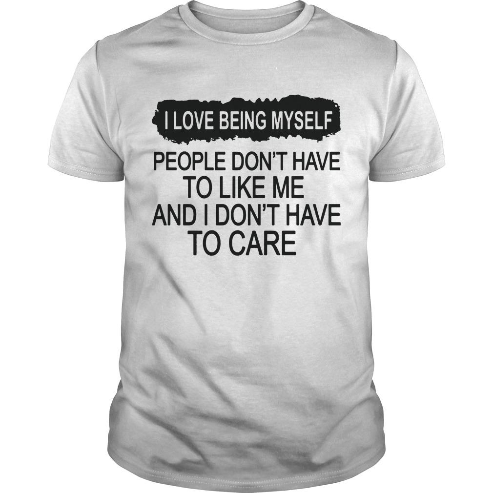 I Love Being Myself People Don't Have To Like Me Shirt