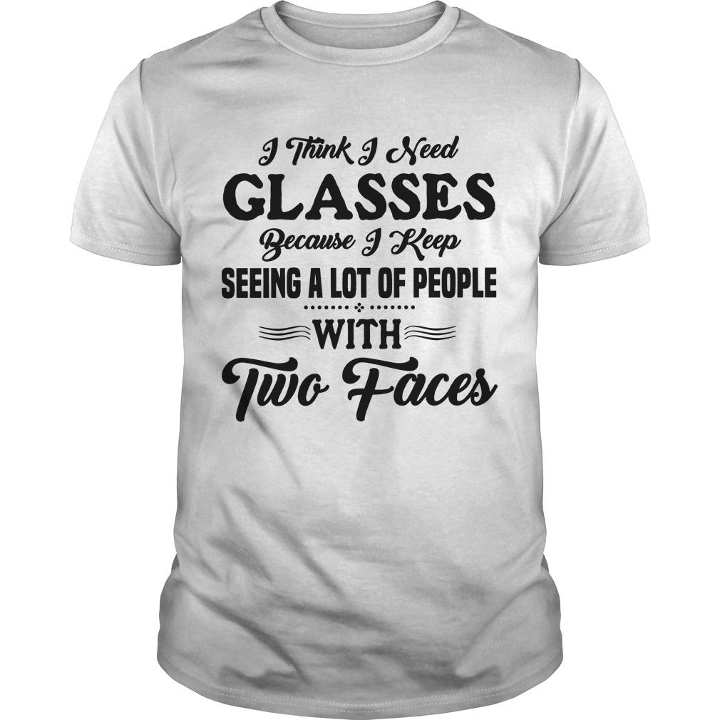 I Think I Seed Glasses Because I Keep Seeing A Lot Of People With Two Faces Shirt