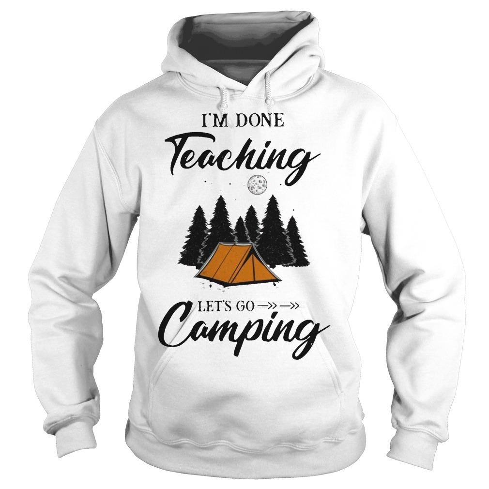 I'm Done Teaching Let's Go Camping Hoodie