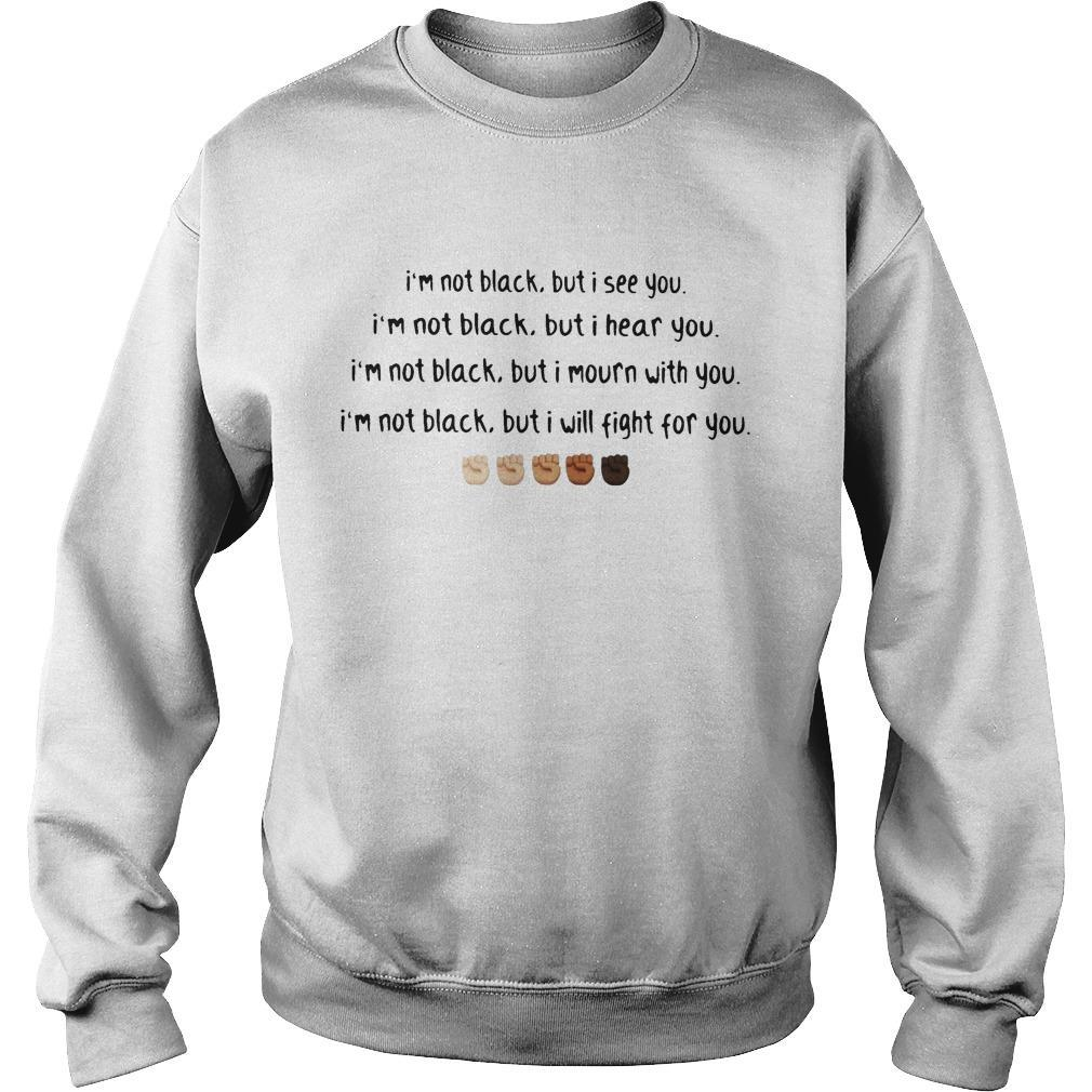 I'm Not Black But I See You I Hear You I Mourn With You I Will Fight For You Sweater