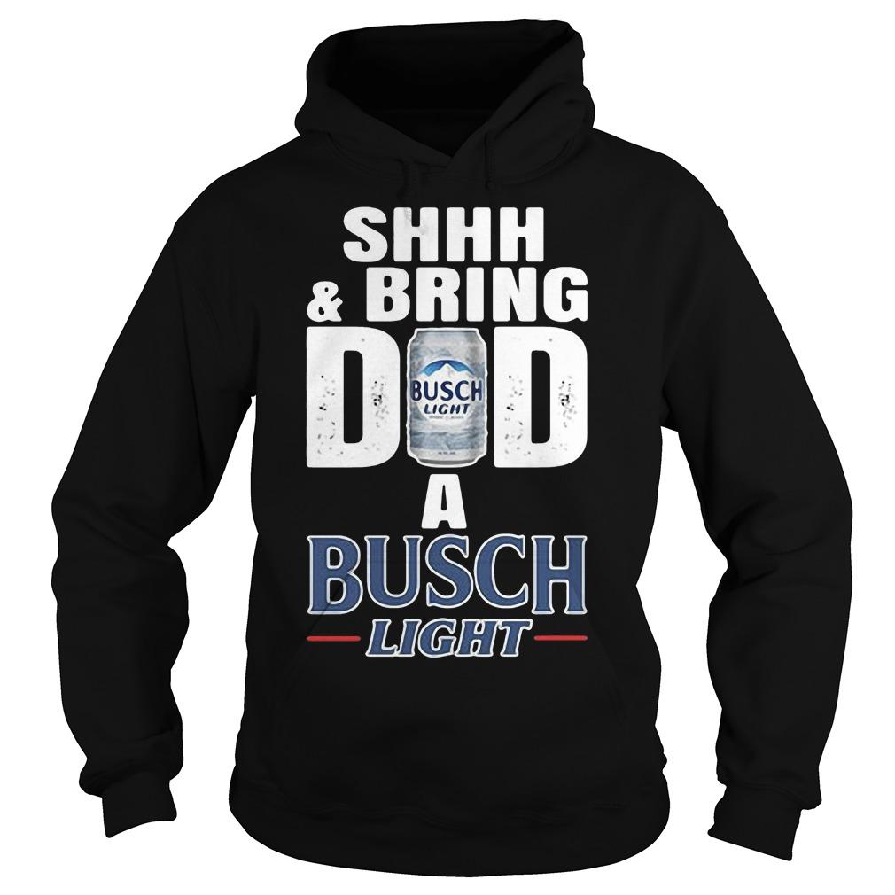 Shhh And Bring Dad A Busch Light Hoodie