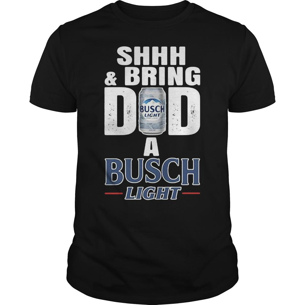 Shhh And Bring Dad A Busch Light Shirt