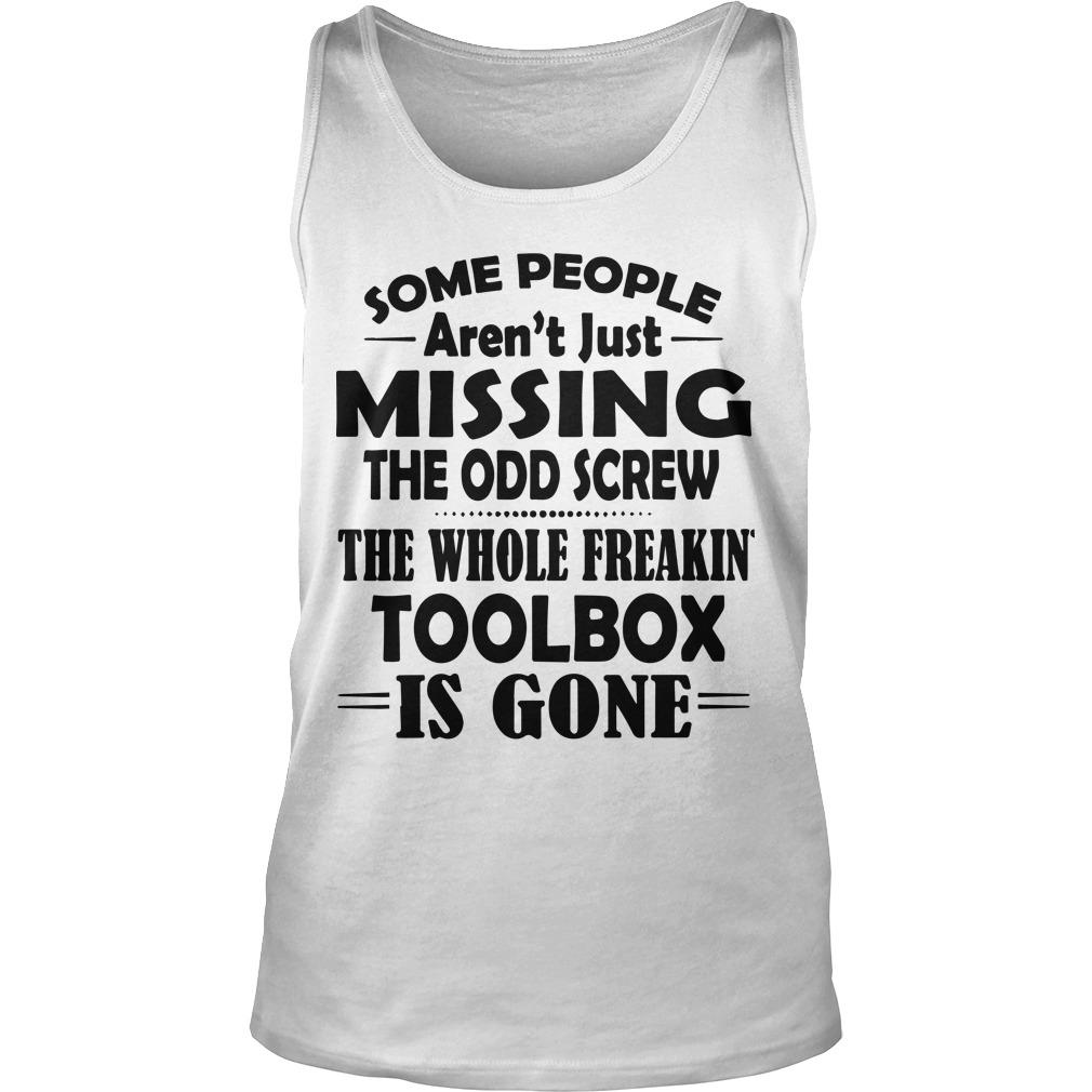 Some People Aren't Just Missing The Odd Screw The Whole Freakin' Toolbox Is Gone Tank Top
