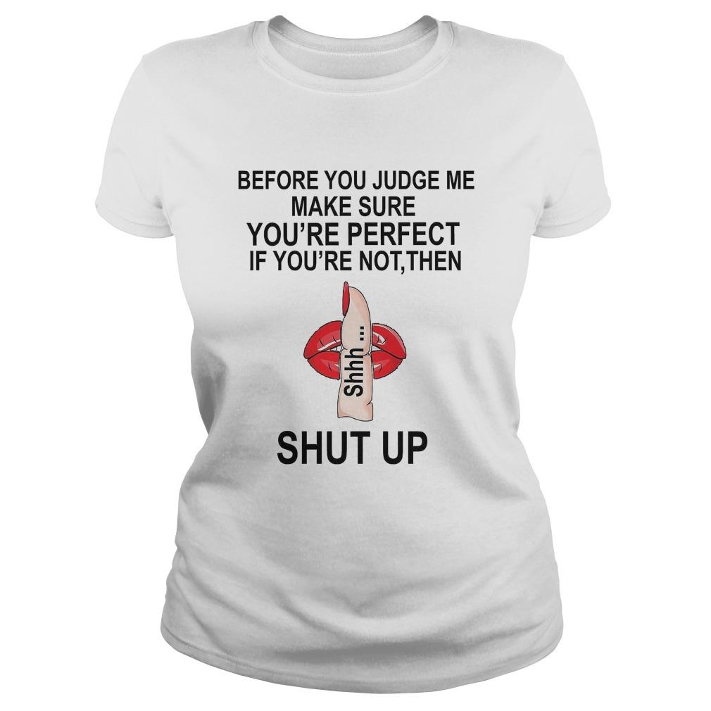 Before You Judge Me Make Sure You're Perfect If You're Not Then Shhh Shut Up Longsleeve