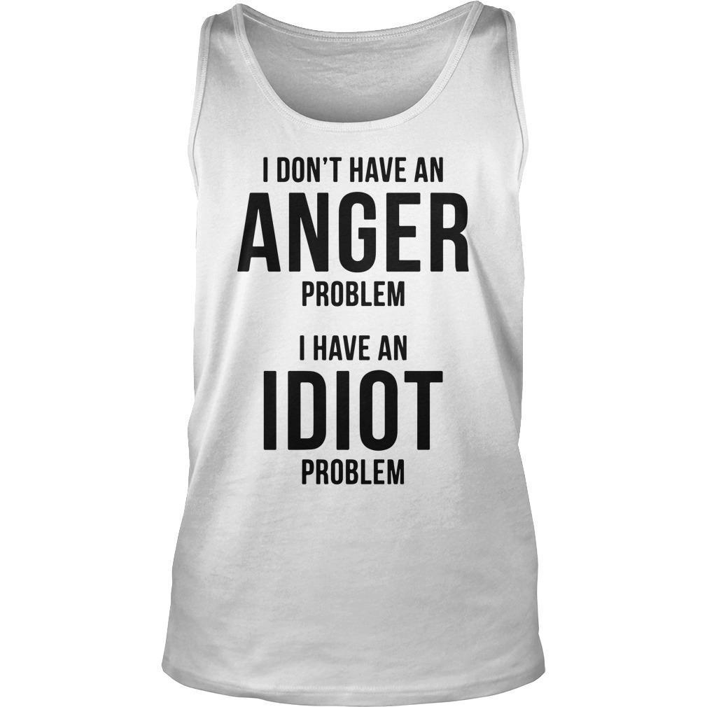 I Don't Have An Anger Problem I Have An Idiot Problem Tank Top
