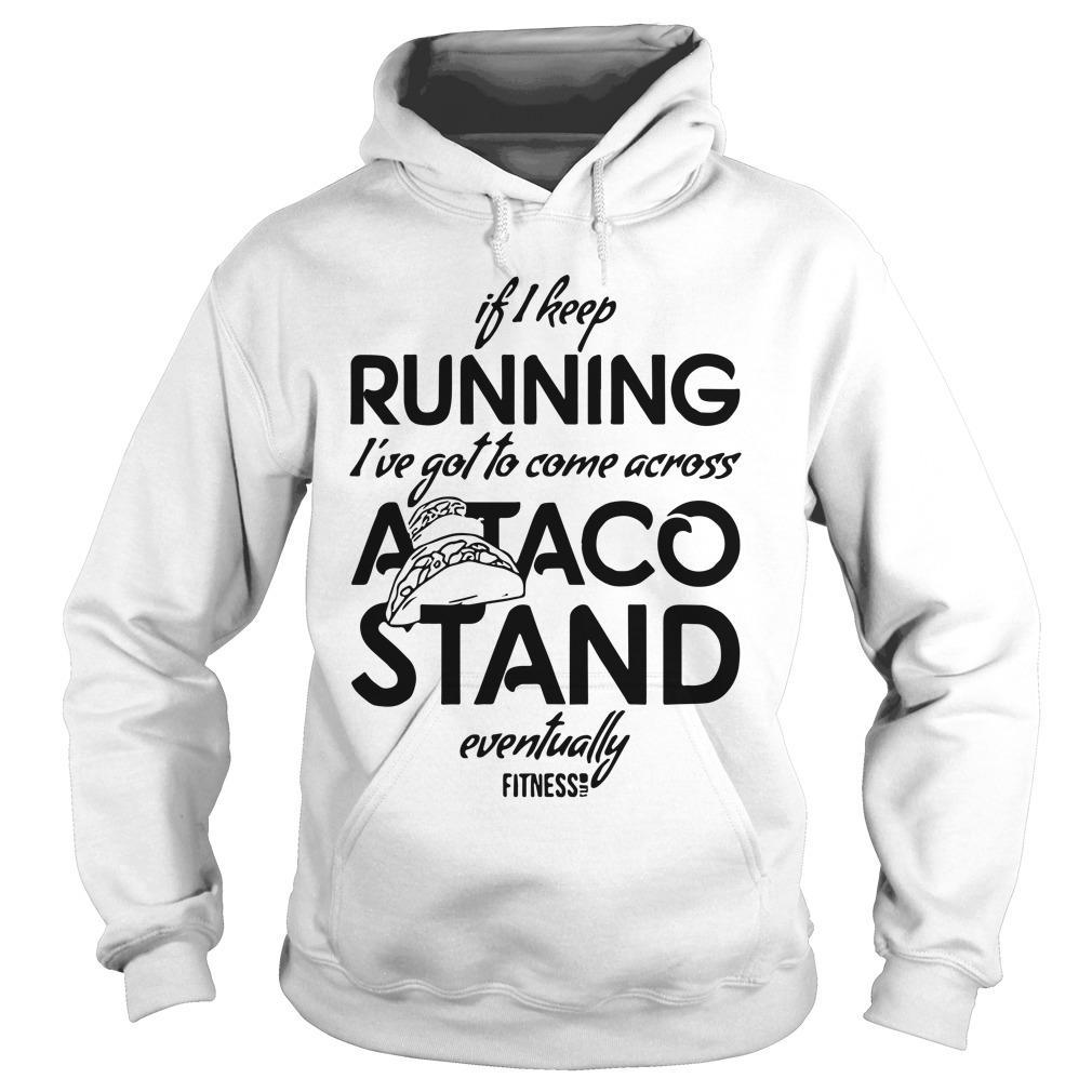 If I Keep Running I've Got To Come Across A Taco Stand Eventually Hoodie