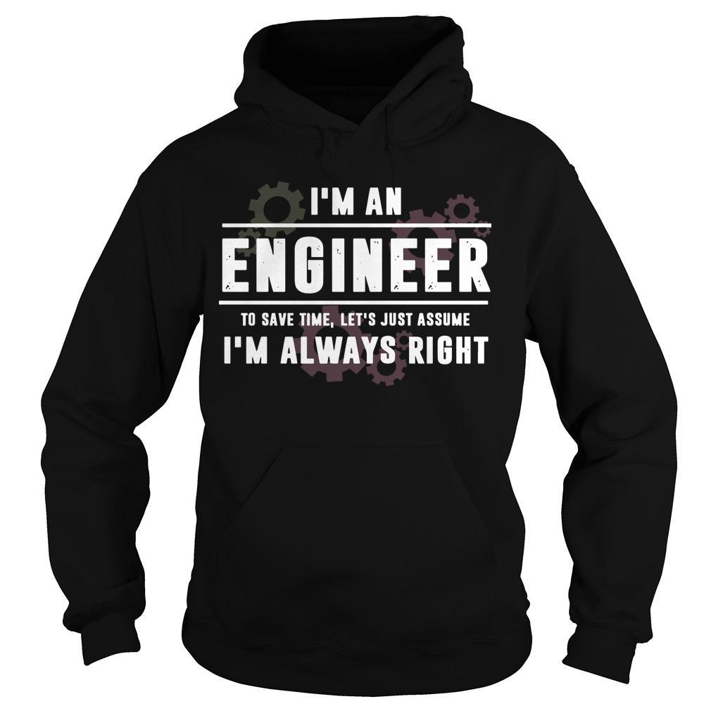I'm An Engineer To Save Time Let's Just Assume I'm Always Right Hoodie