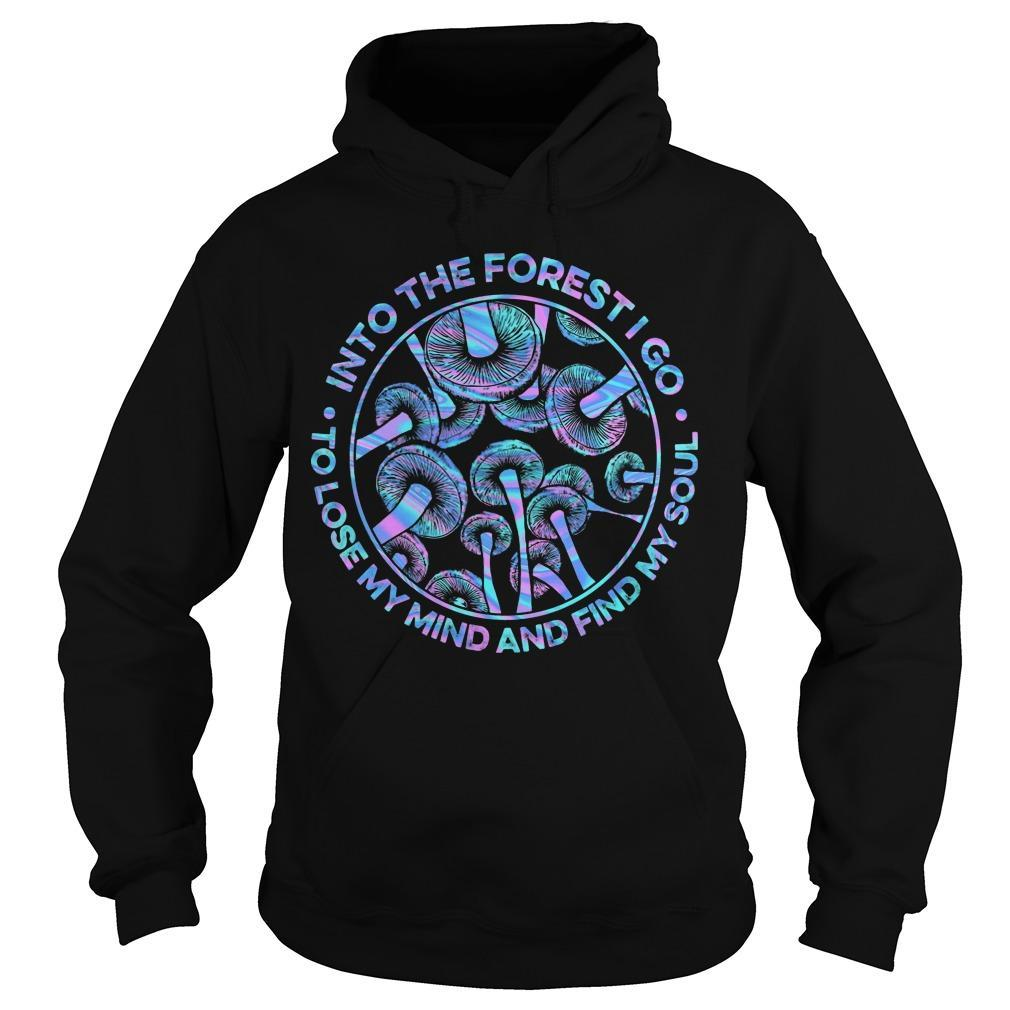 Mushroom Into The Forest I Go To Lose My Mind And Find My Soul Hoodie