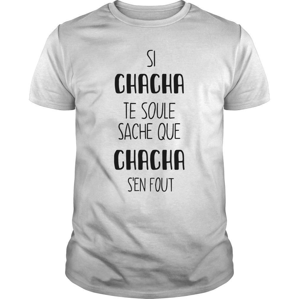 Si Chacha Te Soule Sache Chacha S'en Fout Shirt