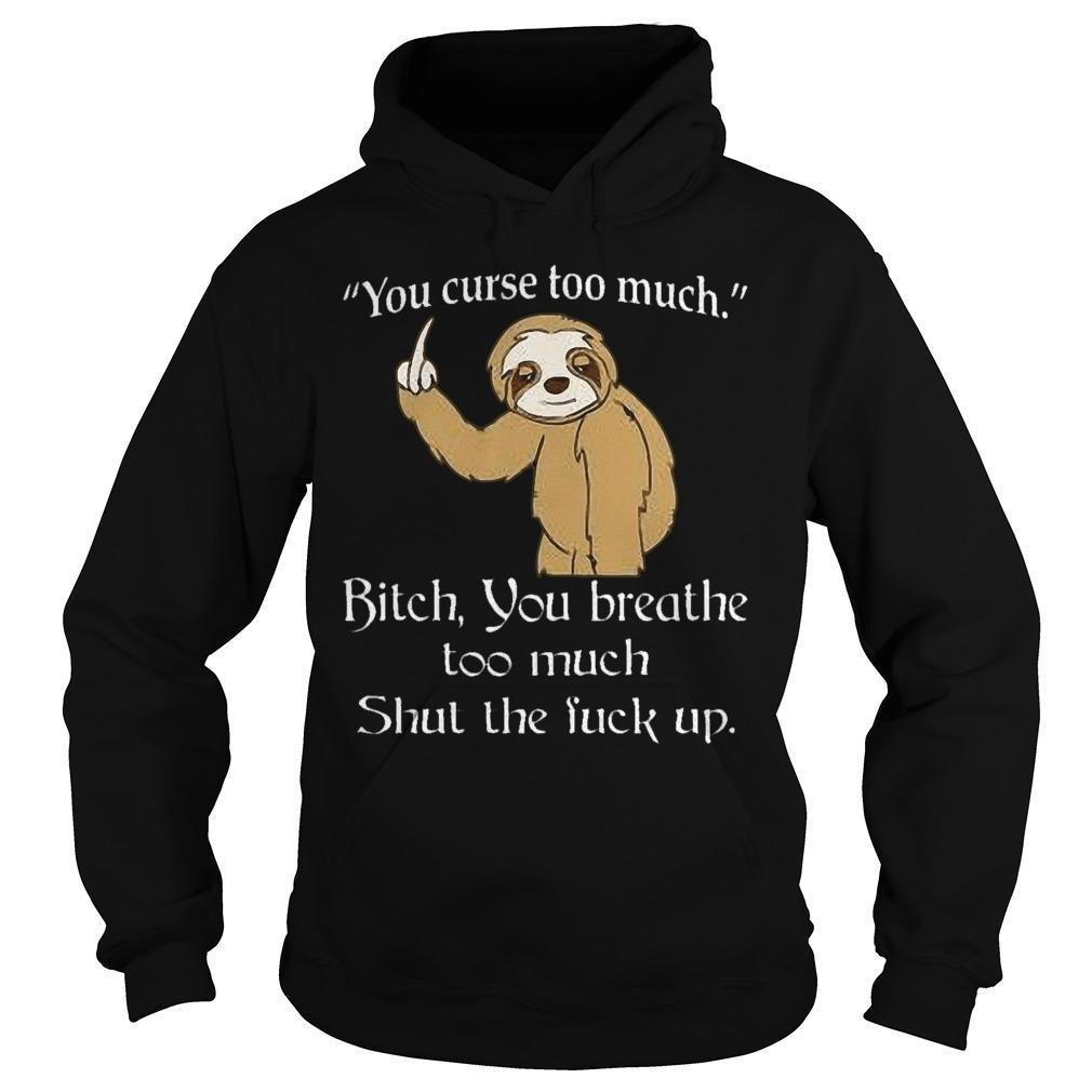 Sloth You Curse Too Much Bitch You Breathe Too Much Shut The Fuck Up Hoodie