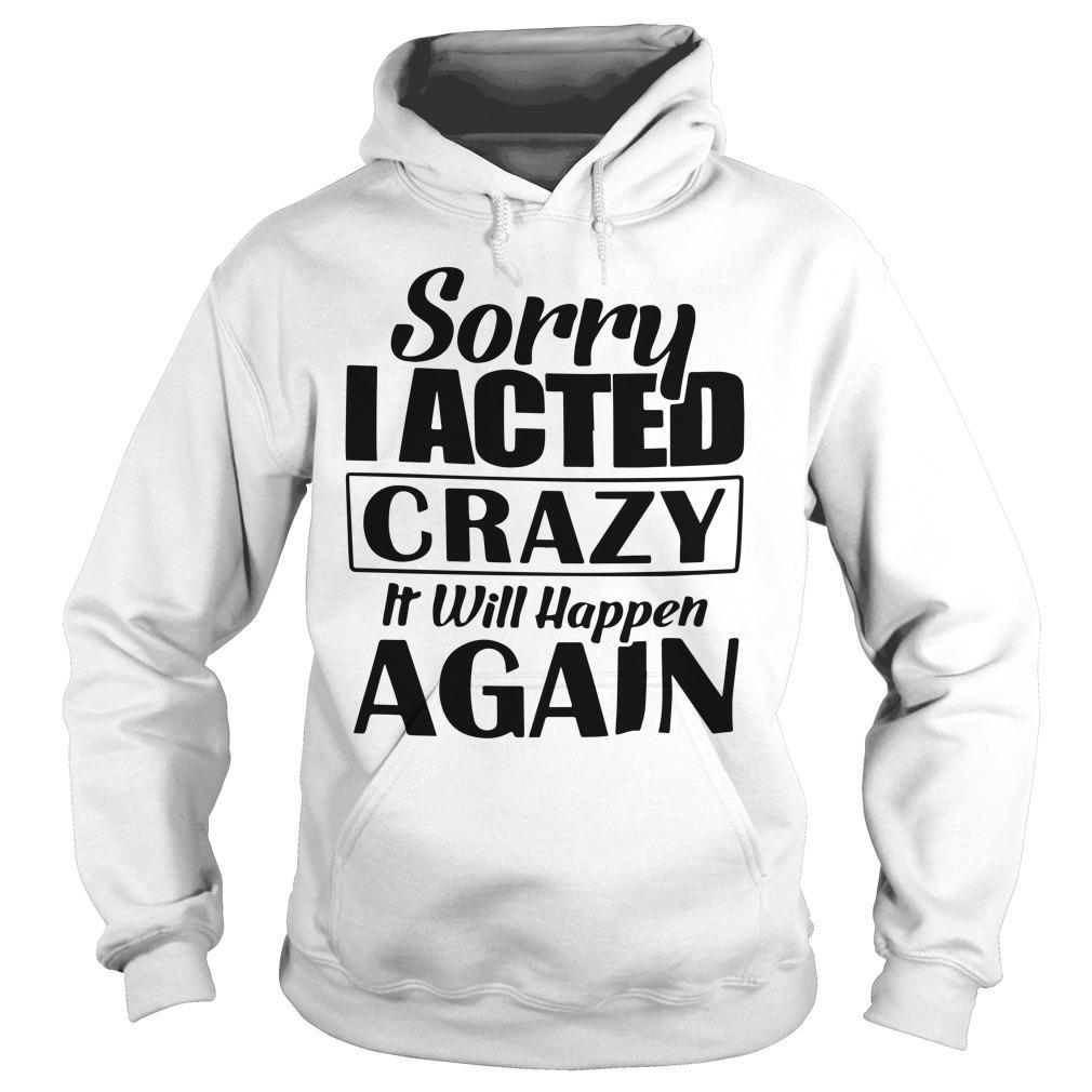 Sorry I Acted Crazy It Will Happen Again Hoodie