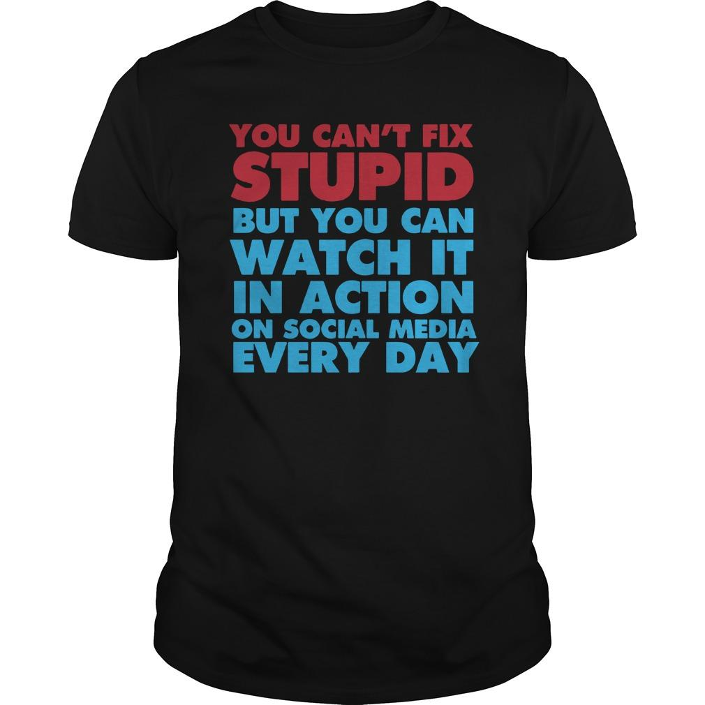 You Can't Fix Stupid But You Can Watch It In Action On Social Media Every Day Shirt