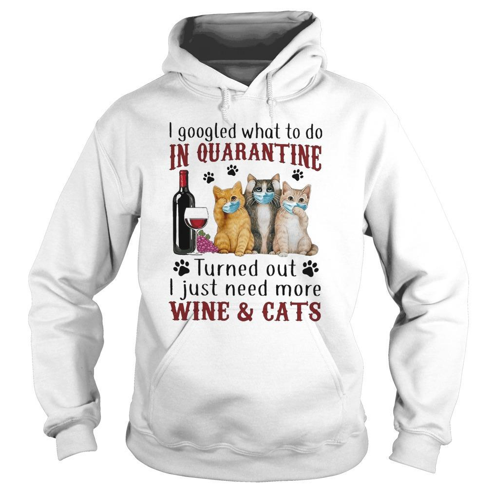 I Googled What To Do In Quarantine Turned Out I Just Need More Wine And Cats Hoodie